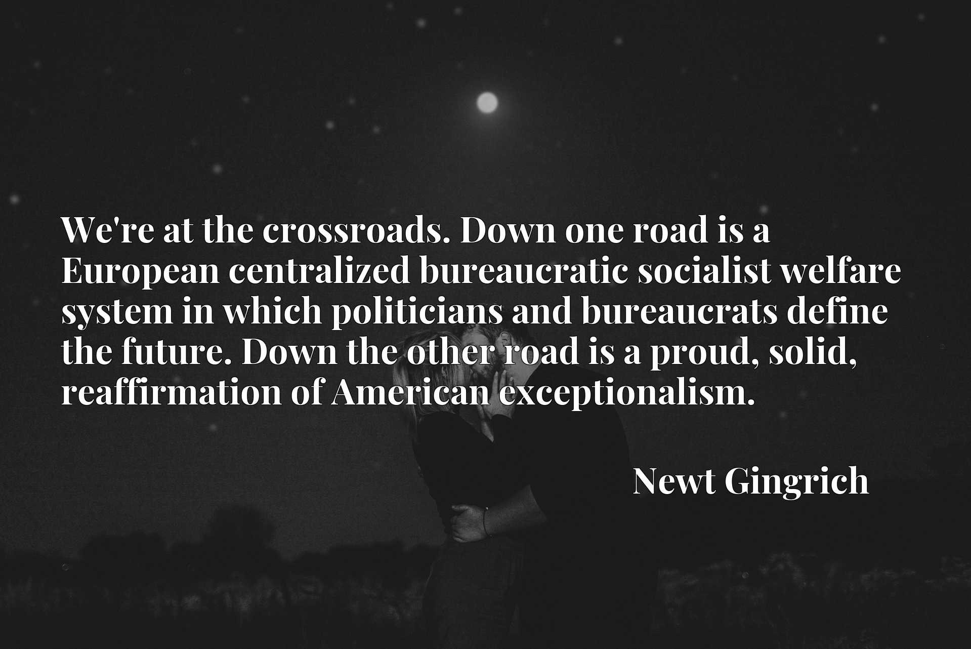 We're at the crossroads. Down one road is a European centralized bureaucratic socialist welfare system in which politicians and bureaucrats define the future. Down the other road is a proud, solid, reaffirmation of American exceptionalism.