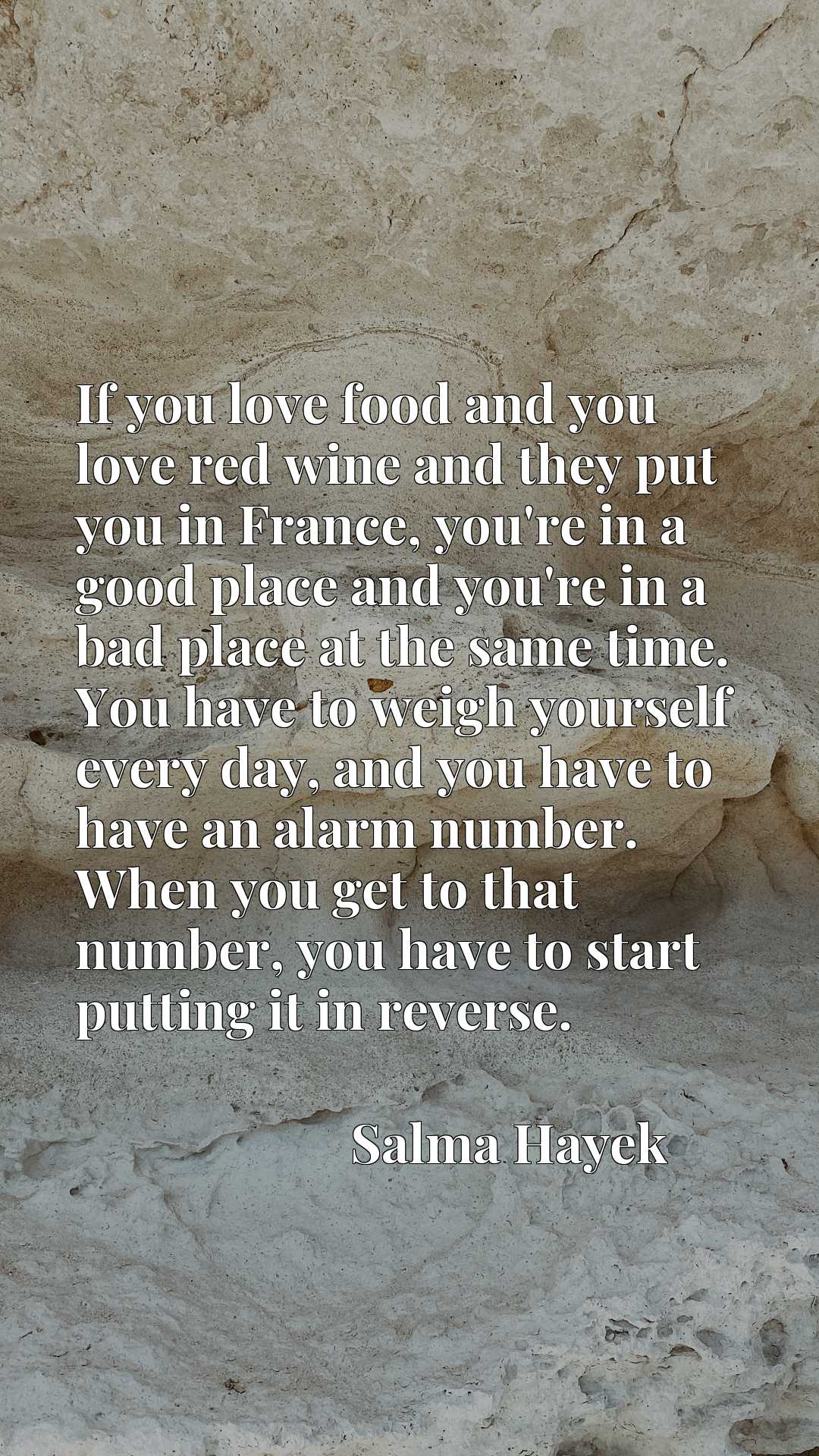 If you love food and you love red wine and they put you in France, you're in a good place and you're in a bad place at the same time. You have to weigh yourself every day, and you have to have an alarm number. When you get to that number, you have to start putting it in reverse.
