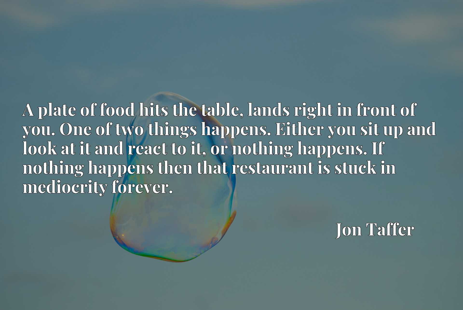 A plate of food hits the table, lands right in front of you. One of two things happens. Either you sit up and look at it and react to it, or nothing happens. If nothing happens then that restaurant is stuck in mediocrity forever.