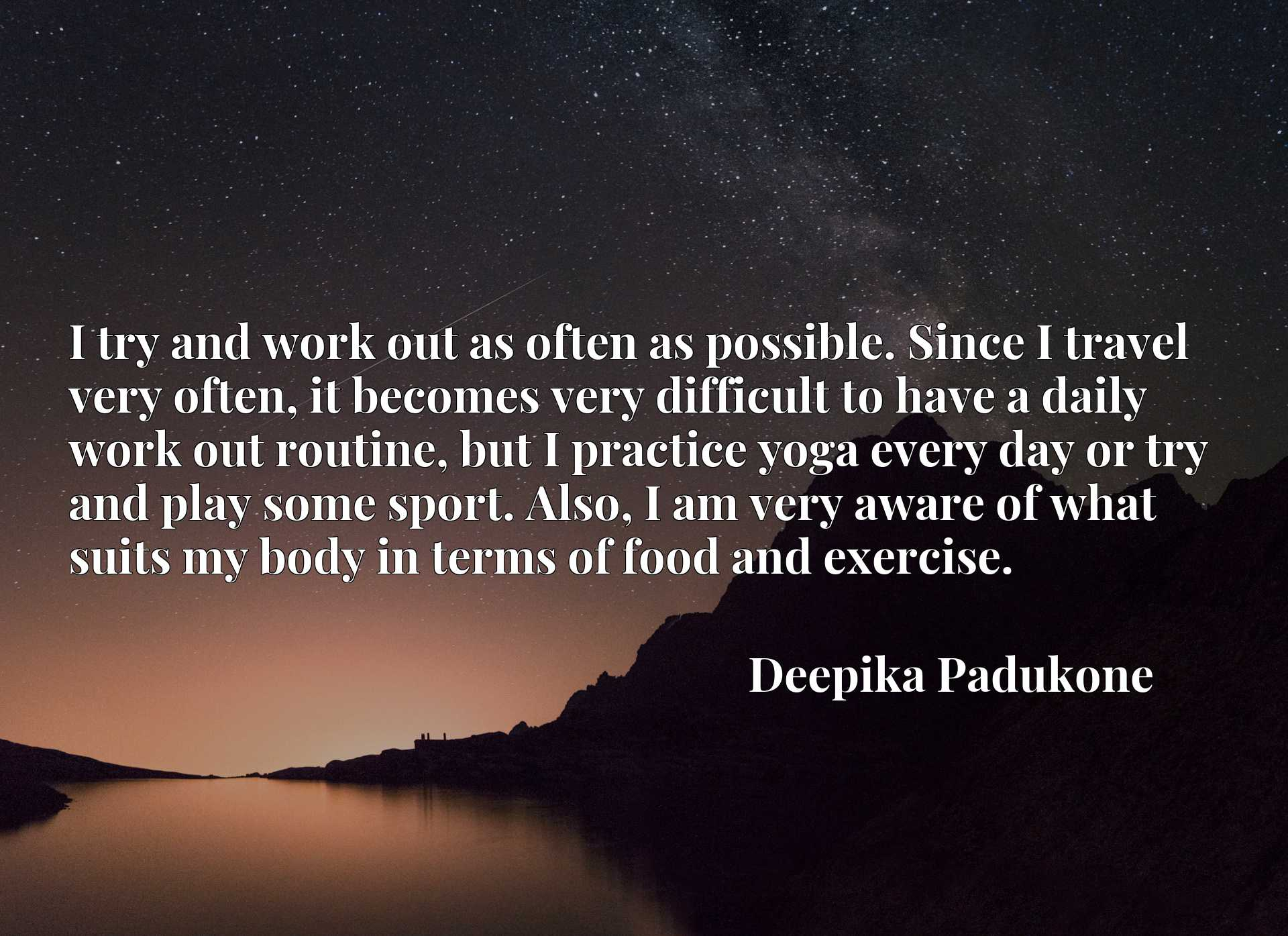 I try and work out as often as possible. Since I travel very often, it becomes very difficult to have a daily work out routine, but I practice yoga every day or try and play some sport. Also, I am very aware of what suits my body in terms of food and exercise.