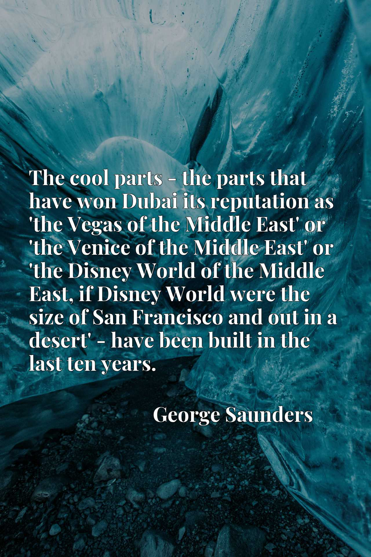 The cool parts - the parts that have won Dubai its reputation as 'the Vegas of the Middle East' or 'the Venice of the Middle East' or 'the Disney World of the Middle East, if Disney World were the size of San Francisco and out in a desert' - have been built in the last ten years.