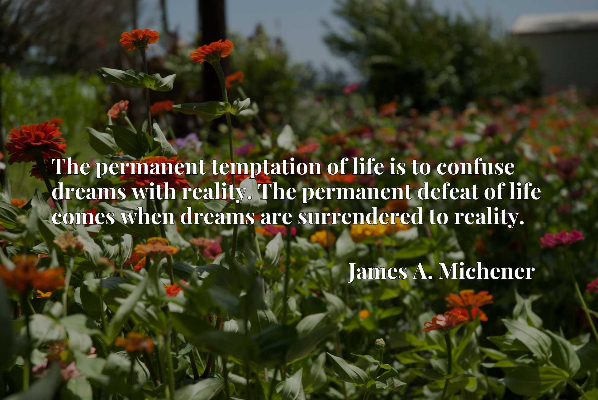 The permanent temptation of life is to confuse dreams with reality. The permanent defeat of life comes when dreams are surrendered to reality.