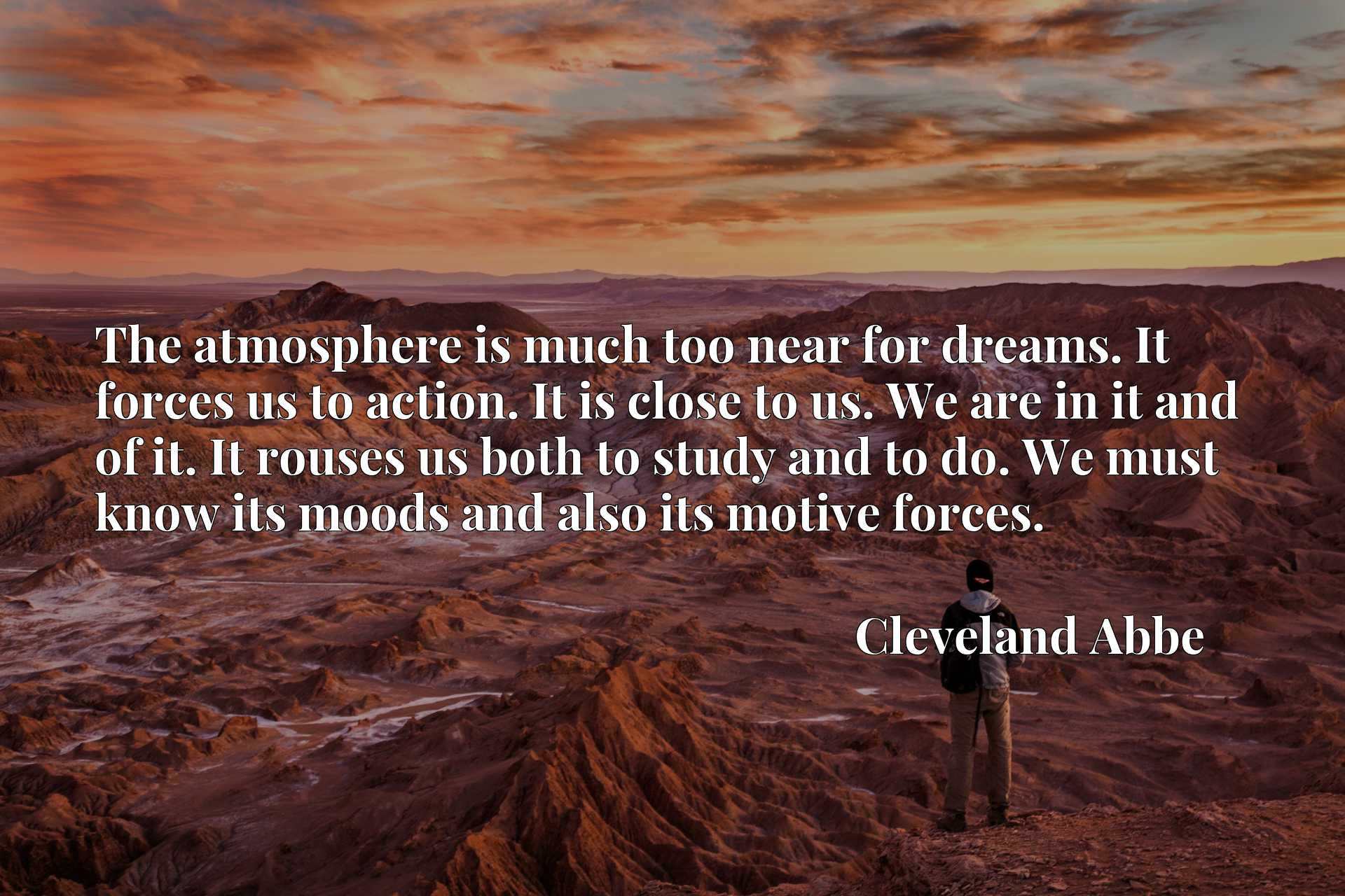 The atmosphere is much too near for dreams. It forces us to action. It is close to us. We are in it and of it. It rouses us both to study and to do. We must know its moods and also its motive forces.