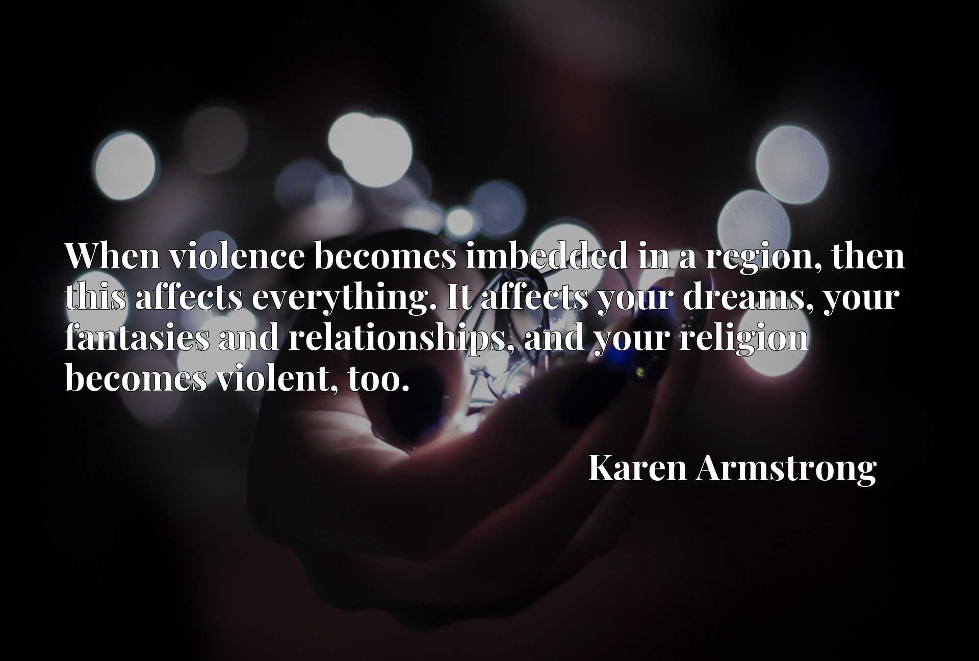 When violence becomes imbedded in a region, then this affects everything. It affects your dreams, your fantasies and relationships, and your religion becomes violent, too.
