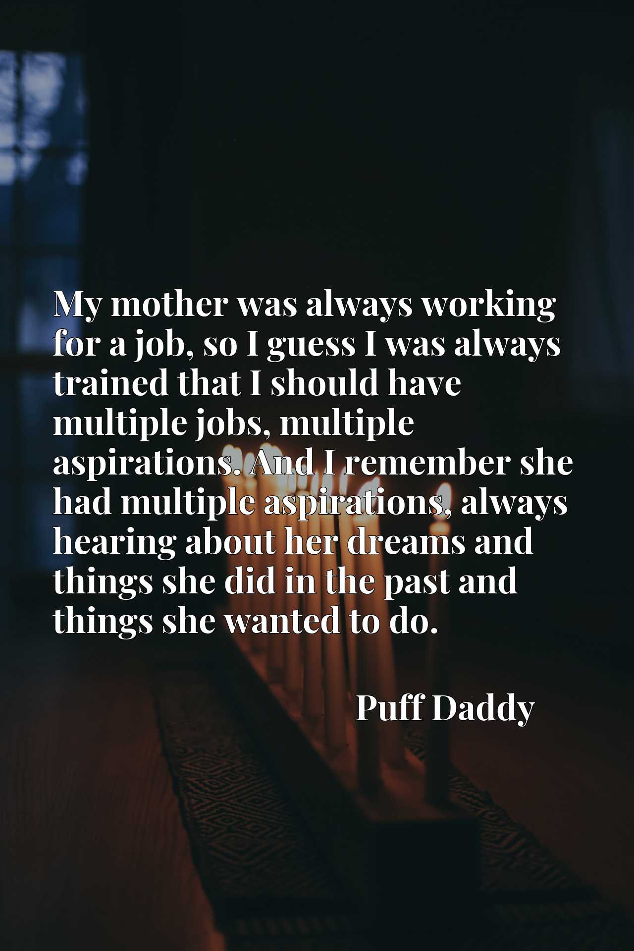 My mother was always working for a job, so I guess I was always trained that I should have multiple jobs, multiple aspirations. And I remember she had multiple aspirations, always hearing about her dreams and things she did in the past and things she wanted to do.