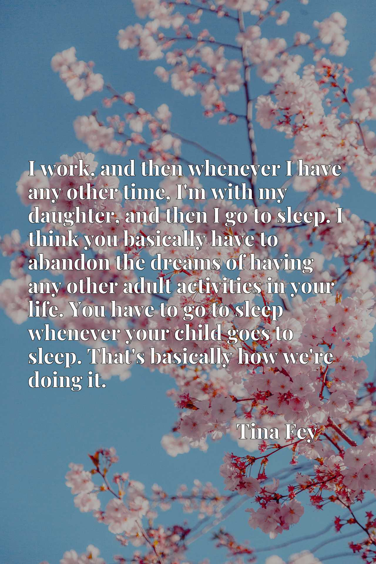 I work, and then whenever I have any other time, I'm with my daughter, and then I go to sleep. I think you basically have to abandon the dreams of having any other adult activities in your life. You have to go to sleep whenever your child goes to sleep. That's basically how we're doing it.