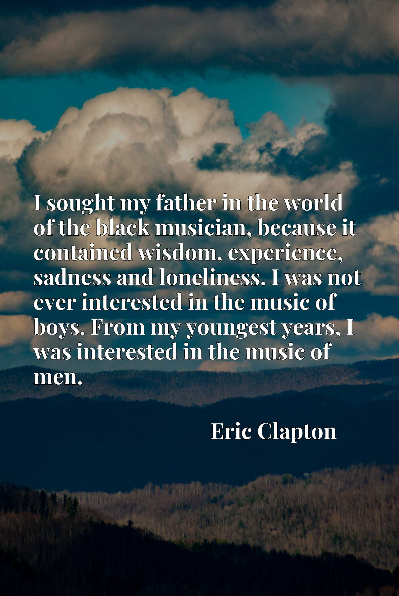 I sought my father in the world of the black musician, because it contained wisdom, experience, sadness and loneliness. I was not ever interested in the music of boys. From my youngest years, I was interested in the music of men.
