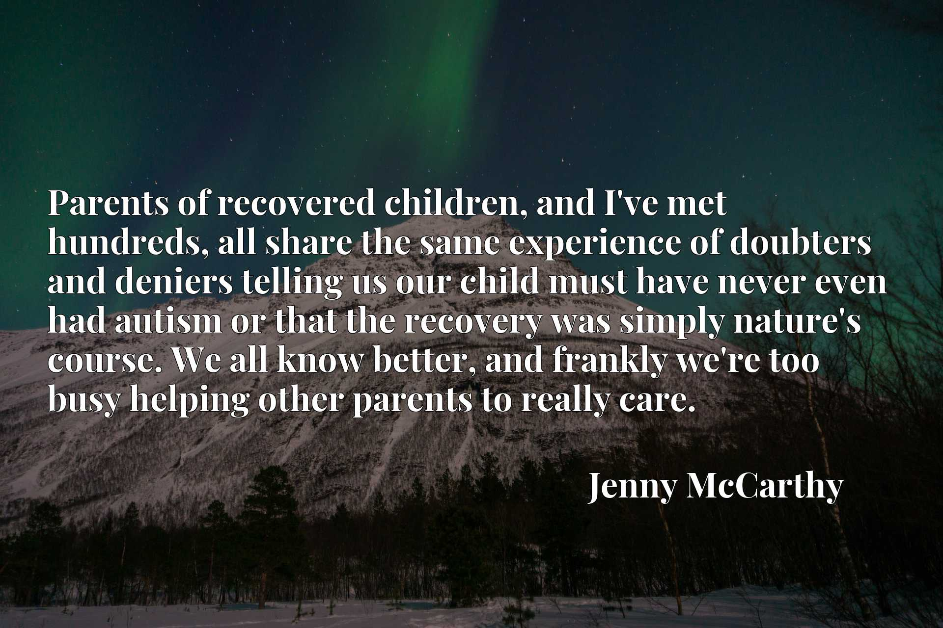 Parents of recovered children, and I've met hundreds, all share the same experience of doubters and deniers telling us our child must have never even had autism or that the recovery was simply nature's course. We all know better, and frankly we're too busy helping other parents to really care.