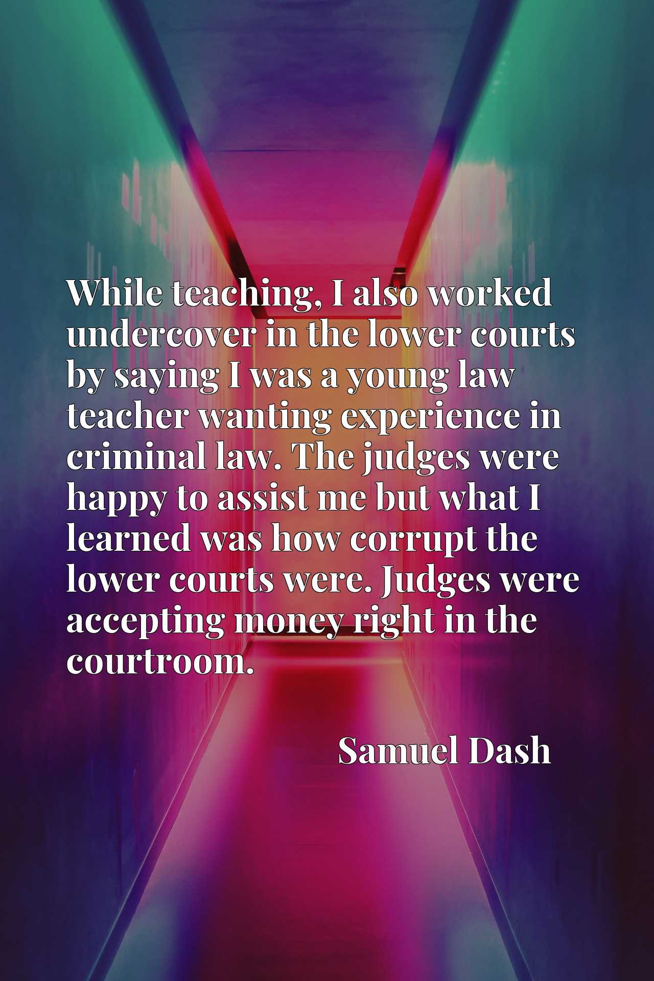 While teaching, I also worked undercover in the lower courts by saying I was a young law teacher wanting experience in criminal law. The judges were happy to assist me but what I learned was how corrupt the lower courts were. Judges were accepting money right in the courtroom.
