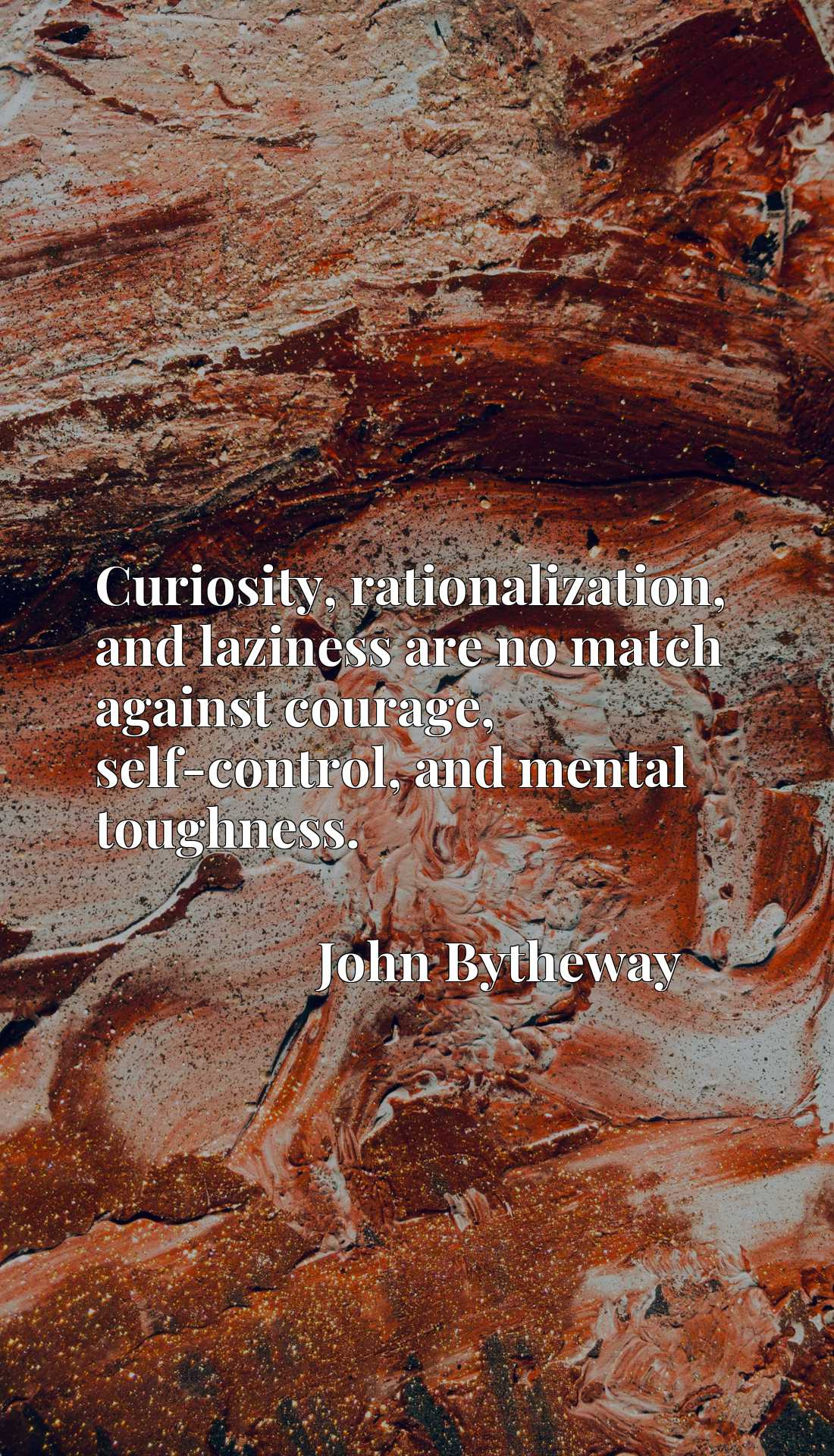 Curiosity, rationalization, and laziness are no match against courage, self-control, and mental toughness.