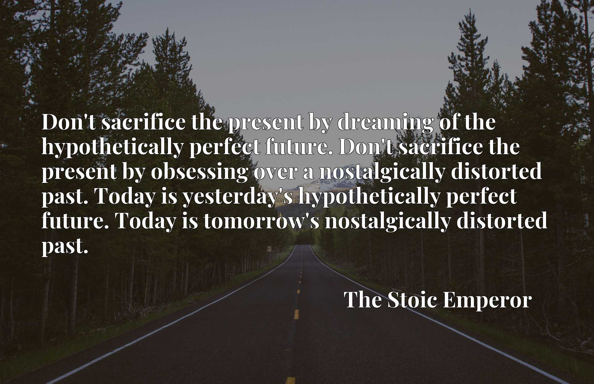 Don't sacrifice the present by dreaming of the hypothetically perfect future. Don't sacrifice the present by obsessing over a nostalgically distorted past. Today is yesterday's hypothetically perfect future. Today is tomorrow's nostalgically distorted past.