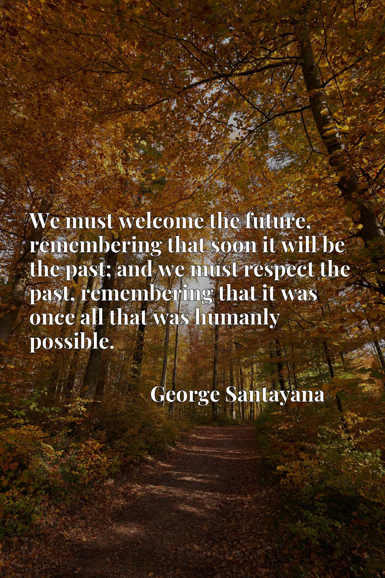 We must welcome the future, remembering that soon it will be the past; and we must respect the past, remembering that it was once all that was humanly possible.