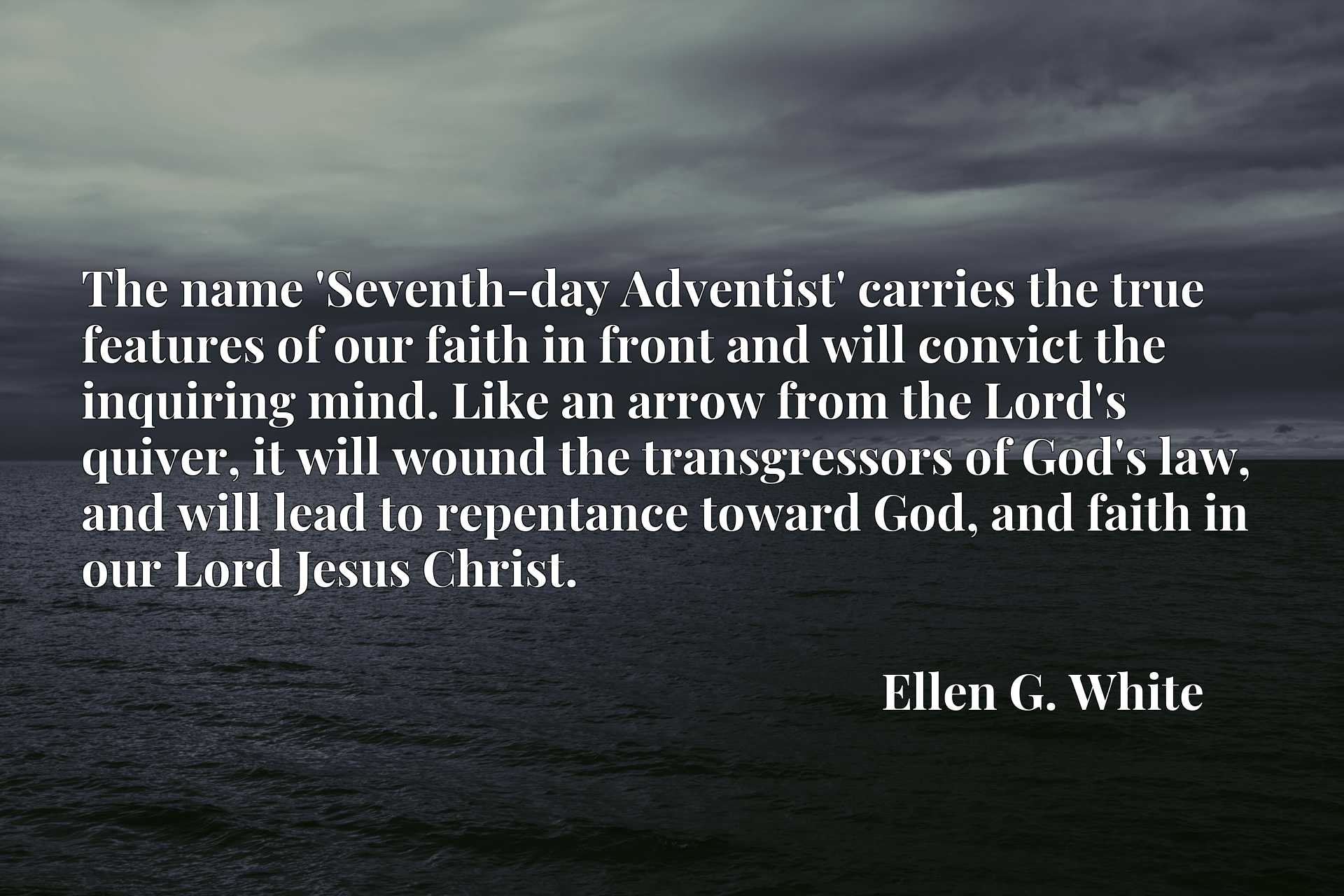The name 'Seventh-day Adventist' carries the true features of our faith in front and will convict the inquiring mind. Like an arrow from the Lord's quiver, it will wound the transgressors of God's law, and will lead to repentance toward God, and faith in our Lord Jesus Christ.