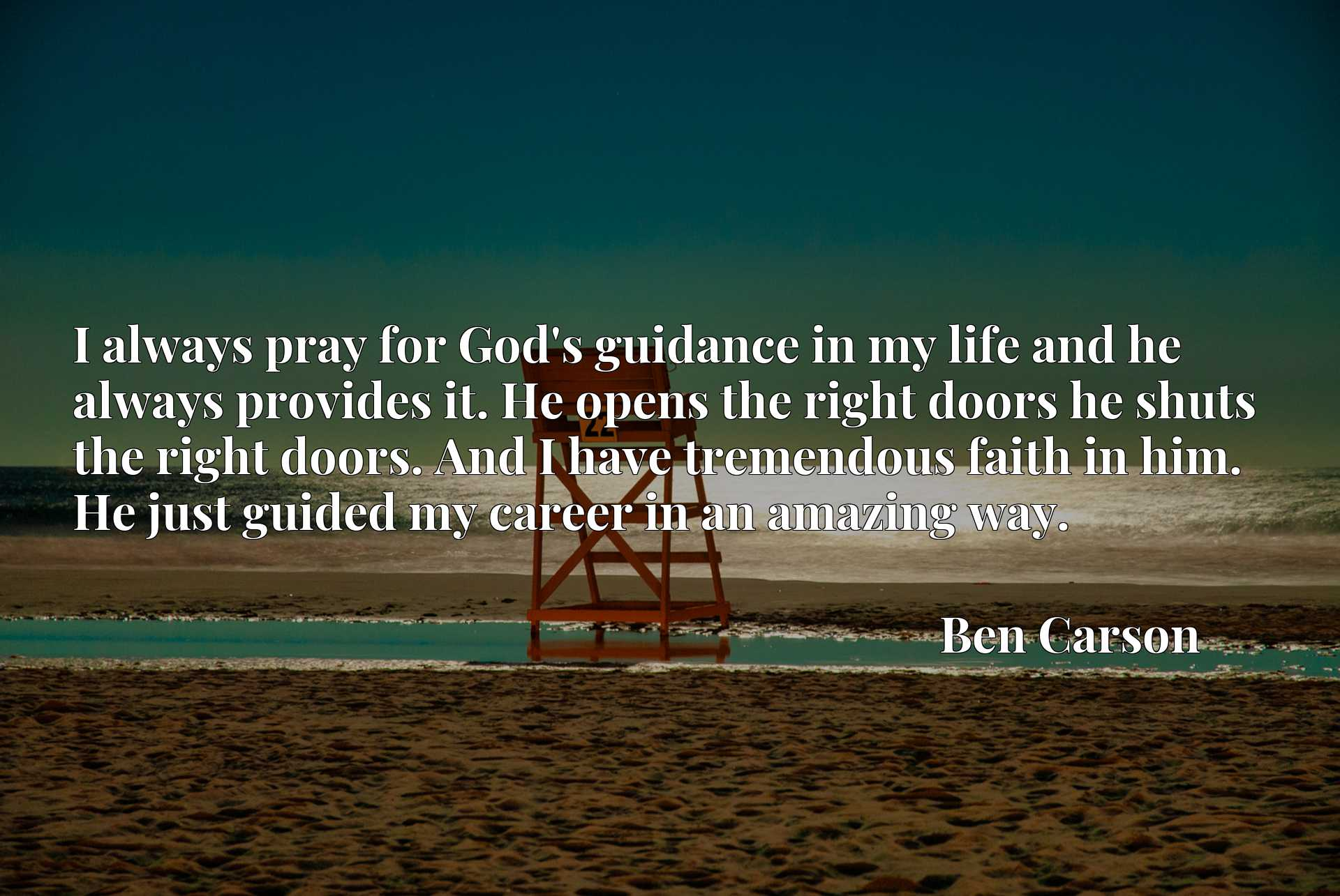 I always pray for God's guidance in my life and he always provides it. He opens the right doors he shuts the right doors. And I have tremendous faith in him. He just guided my career in an amazing way.