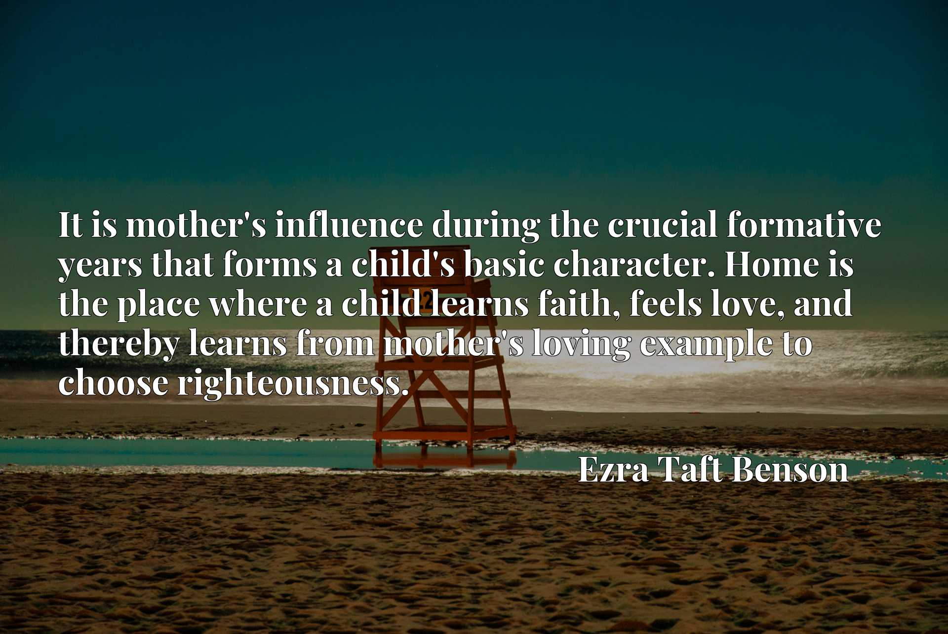 It is mother's influence during the crucial formative years that forms a child's basic character. Home is the place where a child learns faith, feels love, and thereby learns from mother's loving example to choose righteousness.