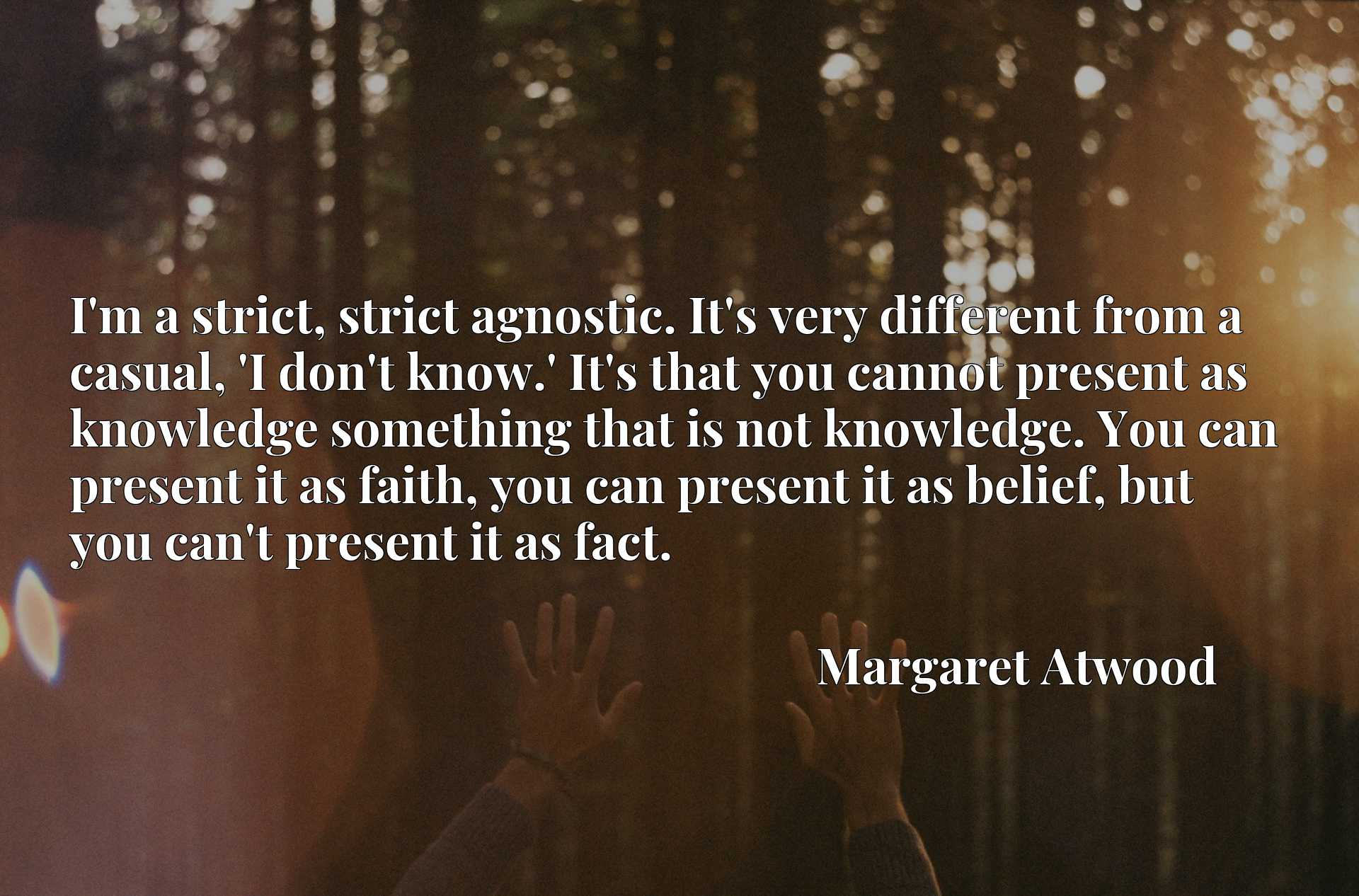 I'm a strict, strict agnostic. It's very different from a casual, 'I don't know.' It's that you cannot present as knowledge something that is not knowledge. You can present it as faith, you can present it as belief, but you can't present it as fact.
