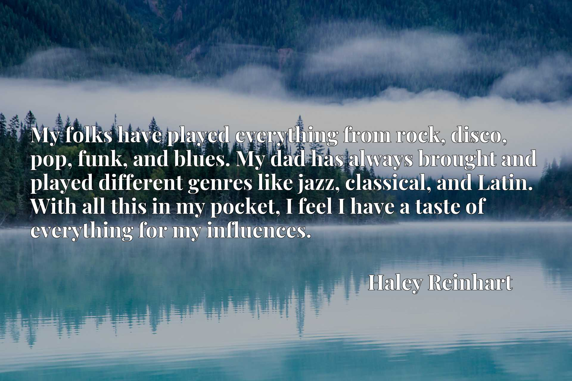 My folks have played everything from rock, disco, pop, funk, and blues. My dad has always brought and played different genres like jazz, classical, and Latin. With all this in my pocket, I feel I have a taste of everything for my influences.