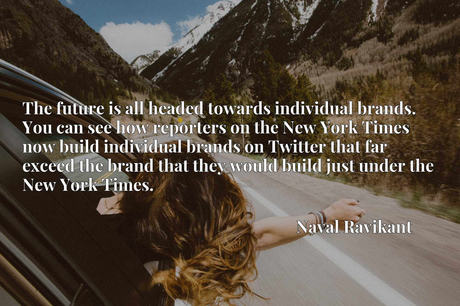 The future is all headed towards individual brands. You can see how reporters on the New York Times now build individual brands on Twitter that far exceed the brand that they would build just under the New York Times.