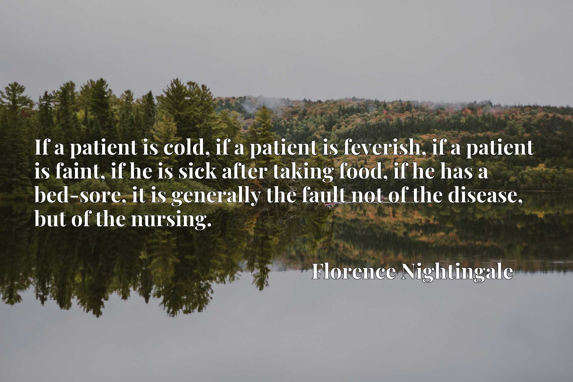If a patient is cold, if a patient is feverish, if a patient is faint, if he is sick after taking food, if he has a bed-sore, it is generally the fault not of the disease, but of the nursing.