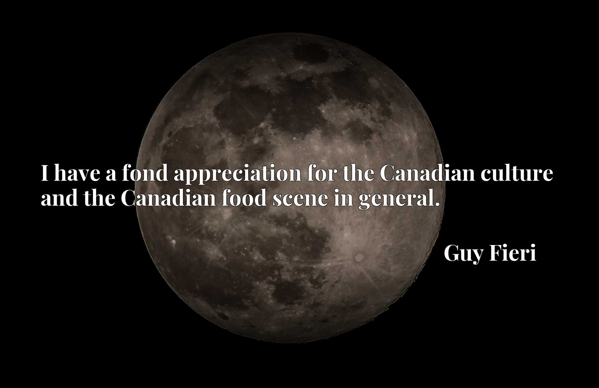 I have a fond appreciation for the Canadian culture and the Canadian food scene in general.
