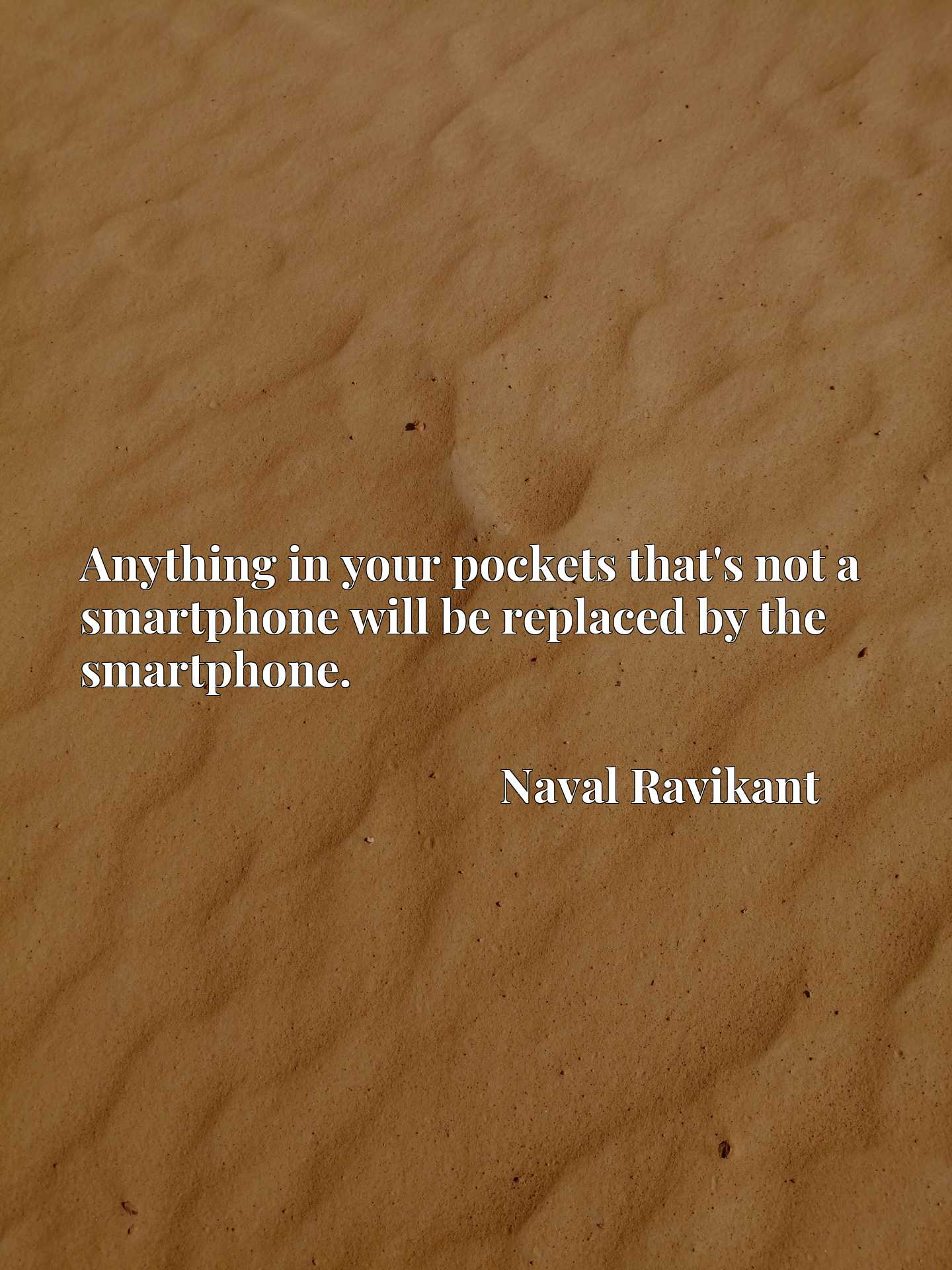 Anything in your pockets that's not a smartphone will be replaced by the smartphone.