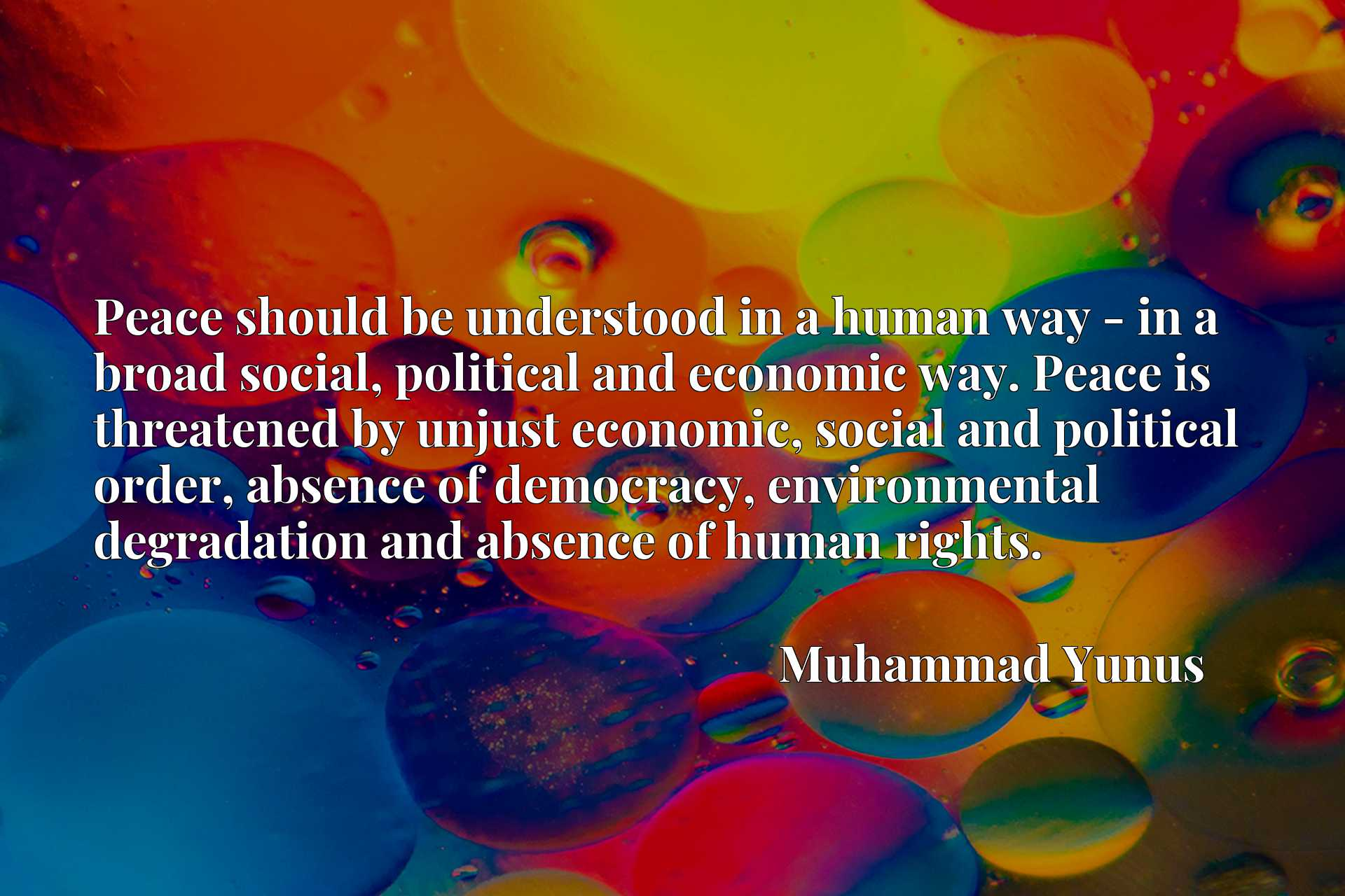 Peace should be understood in a human way - in a broad social, political and economic way. Peace is threatened by unjust economic, social and political order, absence of democracy, environmental degradation and absence of human rights.