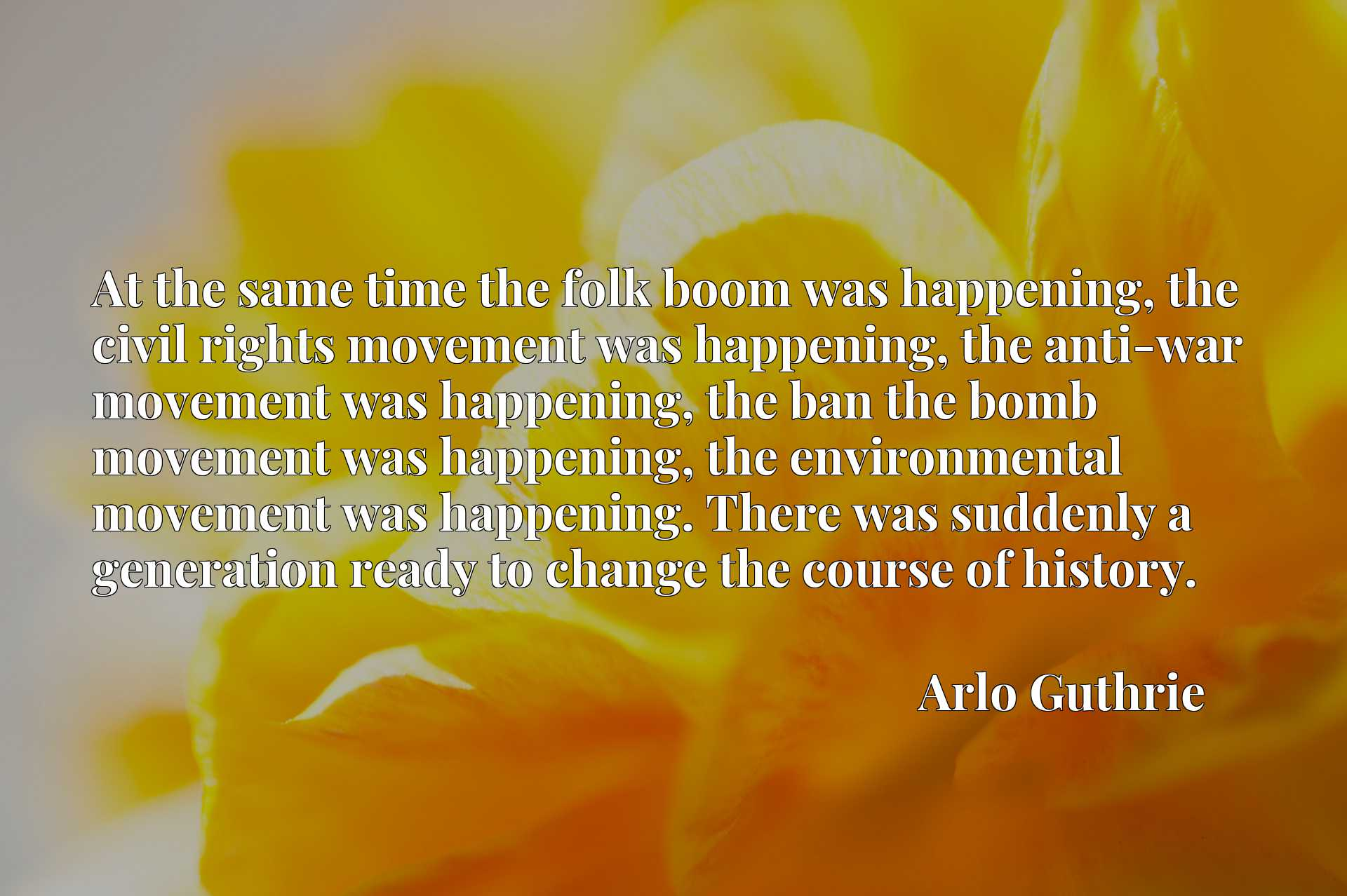 At the same time the folk boom was happening, the civil rights movement was happening, the anti-war movement was happening, the ban the bomb movement was happening, the environmental movement was happening. There was suddenly a generation ready to change the course of history.