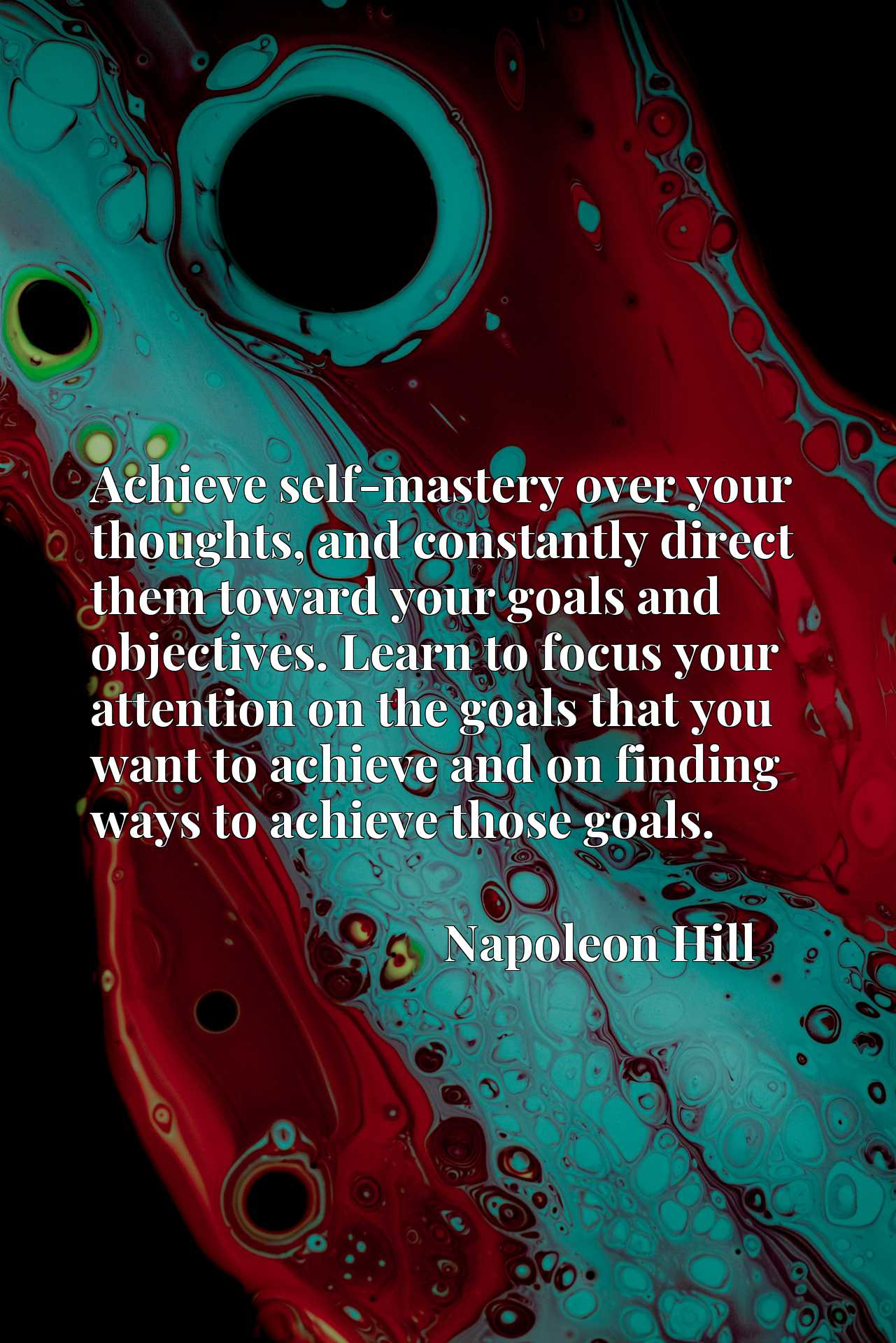 Achieve self-mastery over your thoughts, and constantly direct them toward your goals and objectives. Learn to focus your attention on the goals that you want to achieve and on finding ways to achieve those goals.