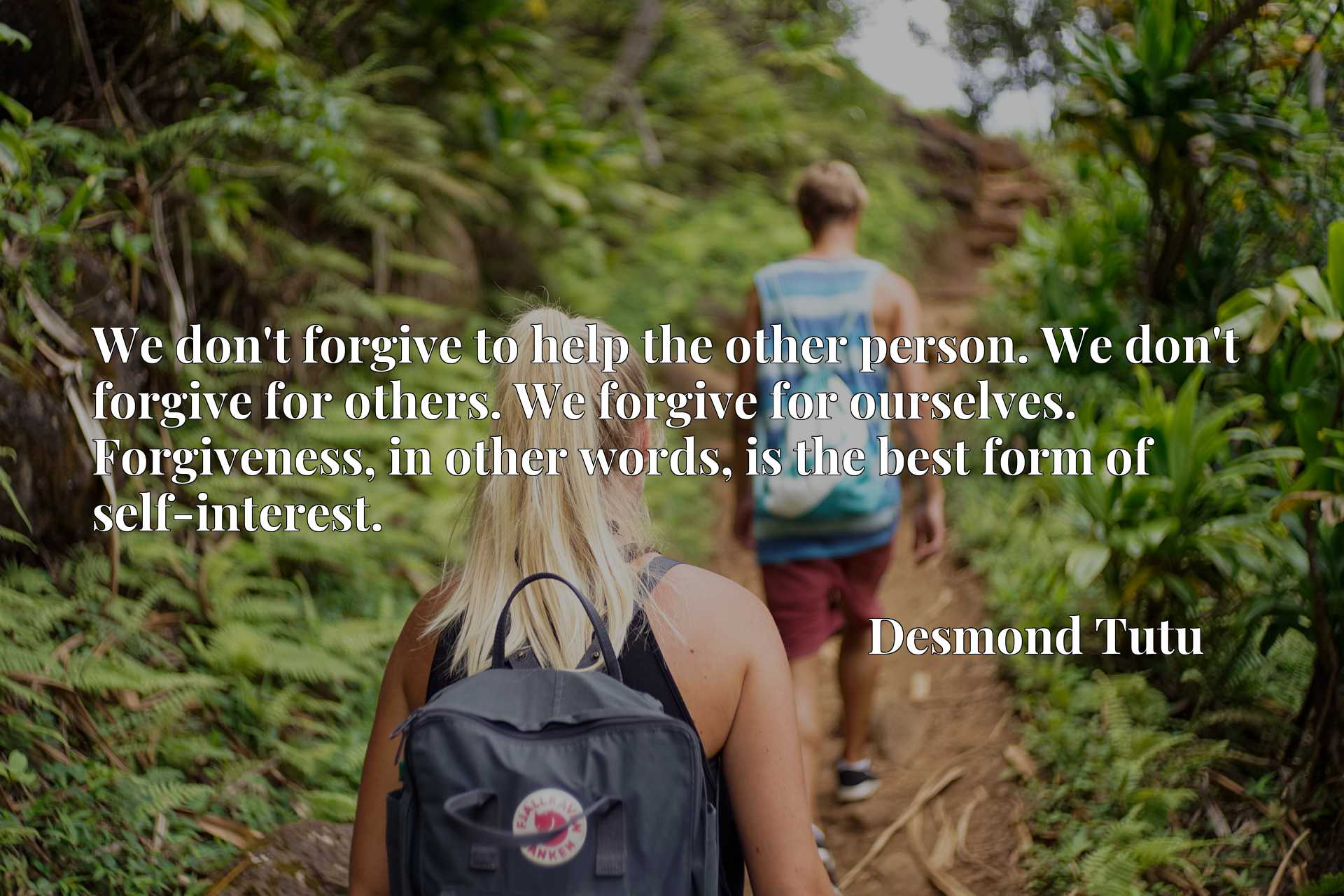 We don't forgive to help the other person. We don't forgive for others. We forgive for ourselves. Forgiveness, in other words, is the best form of self-interest.