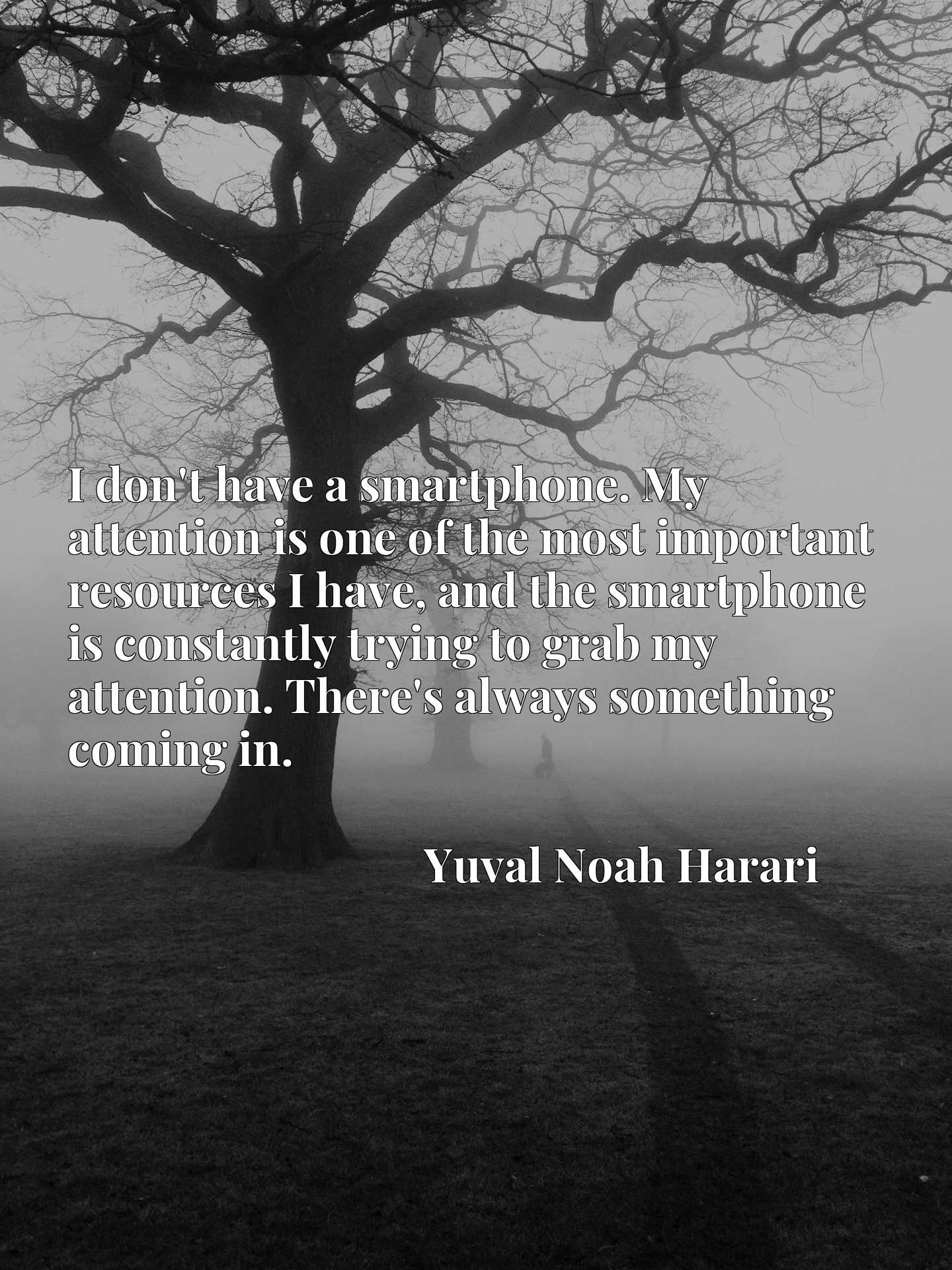 I don't have a smartphone. My attention is one of the most important resources I have, and the smartphone is constantly trying to grab my attention. There's always something coming in.
