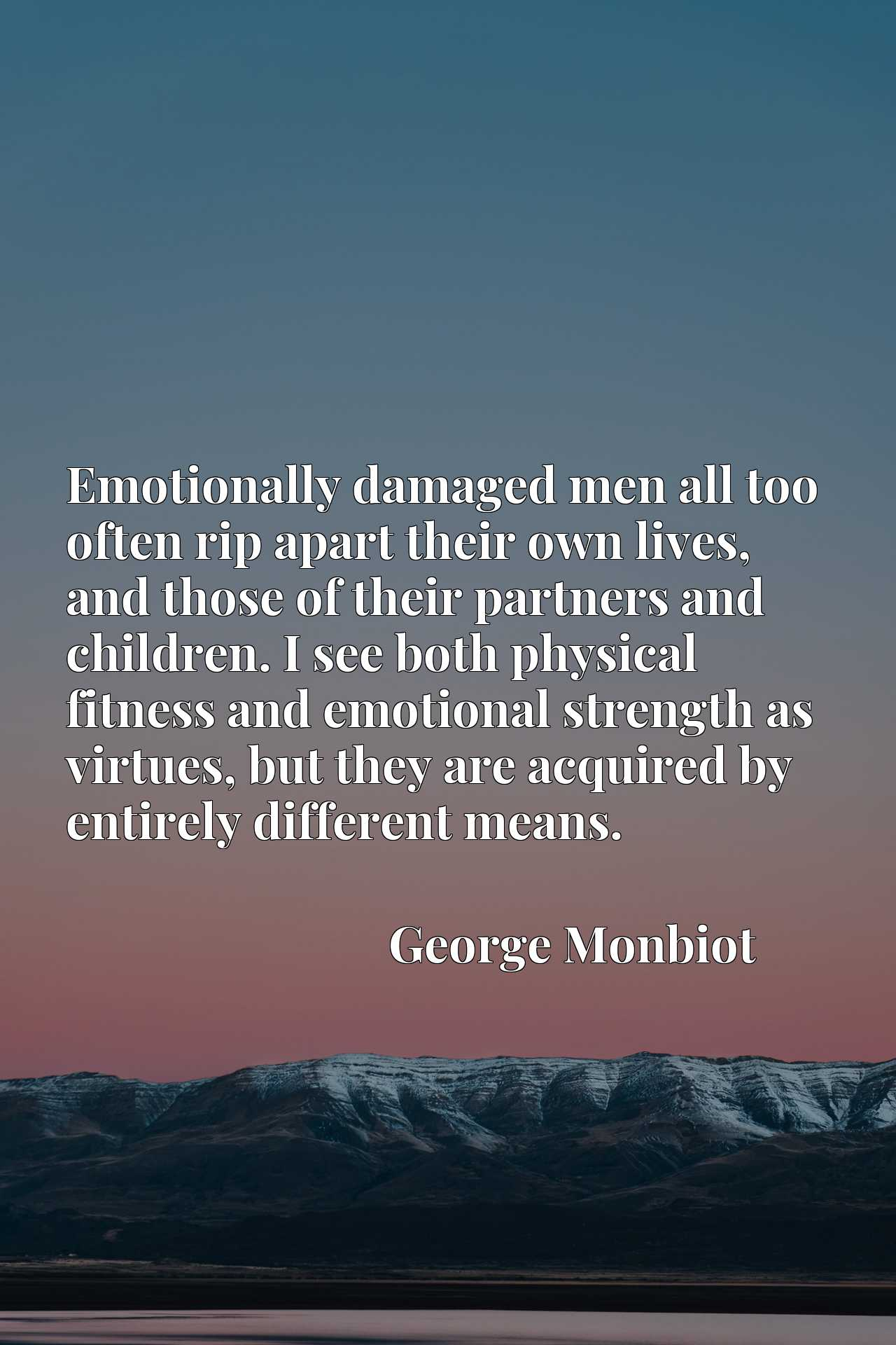 Emotionally damaged men all too often rip apart their own lives, and those of their partners and children. I see both physical fitness and emotional strength as virtues, but they are acquired by entirely different means.