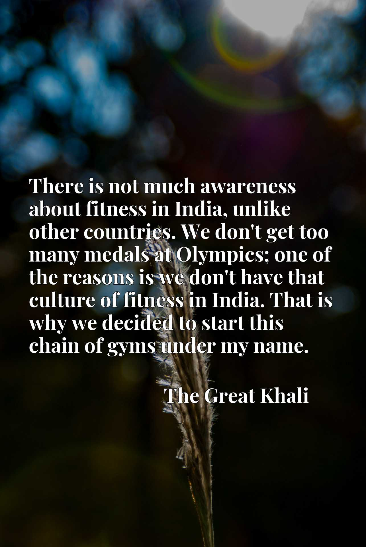 There is not much awareness about fitness in India, unlike other countries. We don't get too many medals at Olympics; one of the reasons is we don't have that culture of fitness in India. That is why we decided to start this chain of gyms under my name.