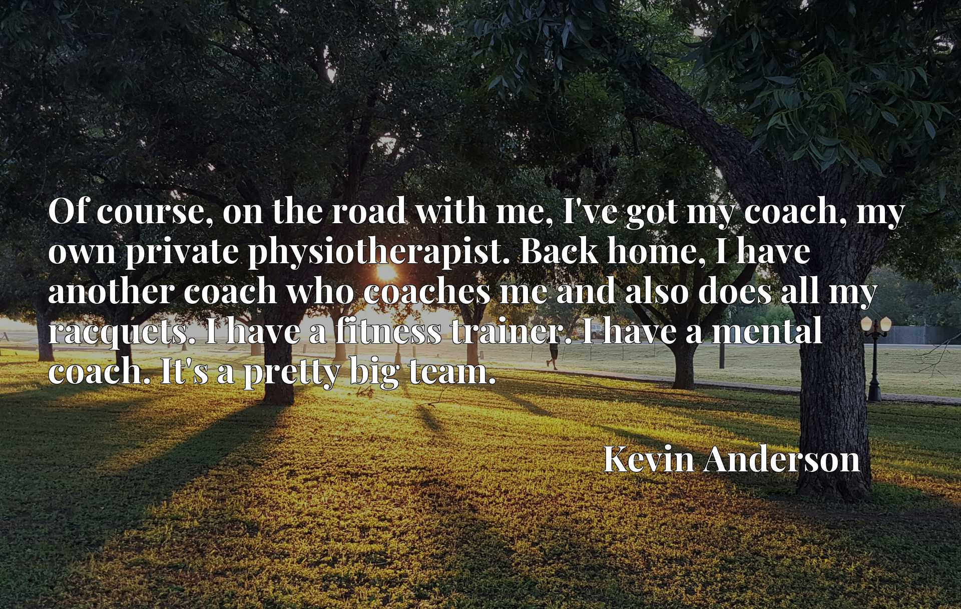 Of course, on the road with me, I've got my coach, my own private physiotherapist. Back home, I have another coach who coaches me and also does all my racquets. I have a fitness trainer. I have a mental coach. It's a pretty big team.