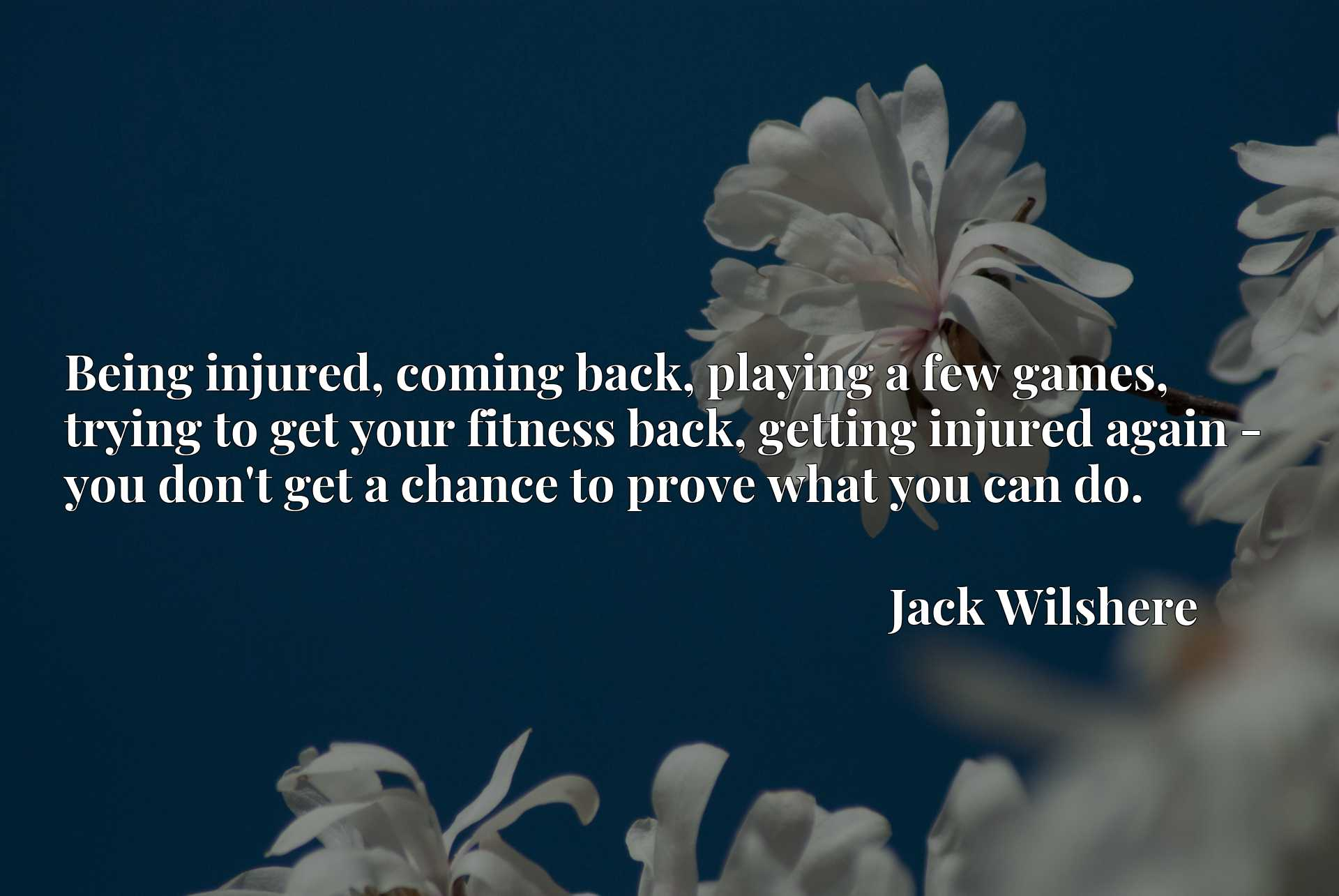 Being injured, coming back, playing a few games, trying to get your fitness back, getting injured again - you don't get a chance to prove what you can do.