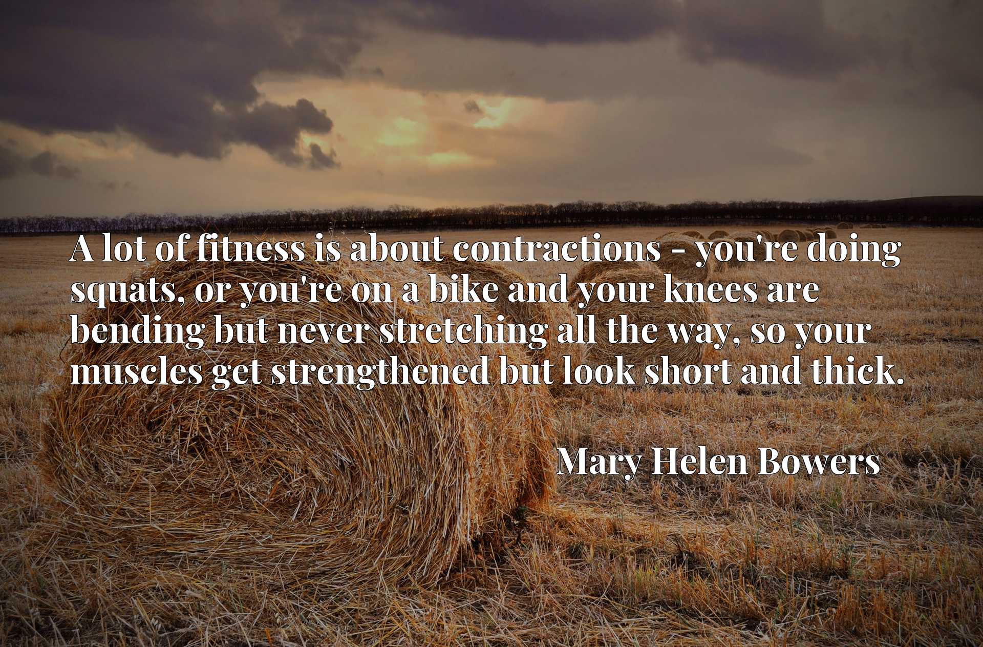 A lot of fitness is about contractions - you're doing squats, or you're on a bike and your knees are bending but never stretching all the way, so your muscles get strengthened but look short and thick.