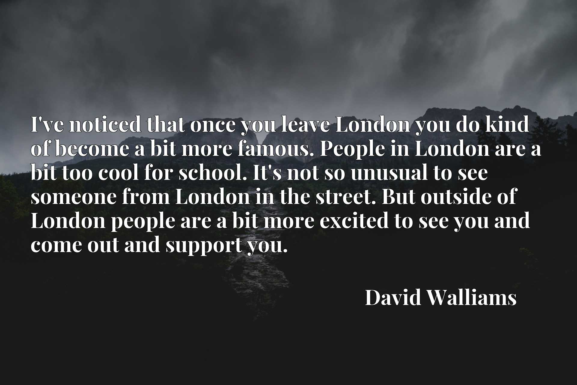 I've noticed that once you leave London you do kind of become a bit more famous. People in London are a bit too cool for school. It's not so unusual to see someone from London in the street. But outside of London people are a bit more excited to see you and come out and support you.