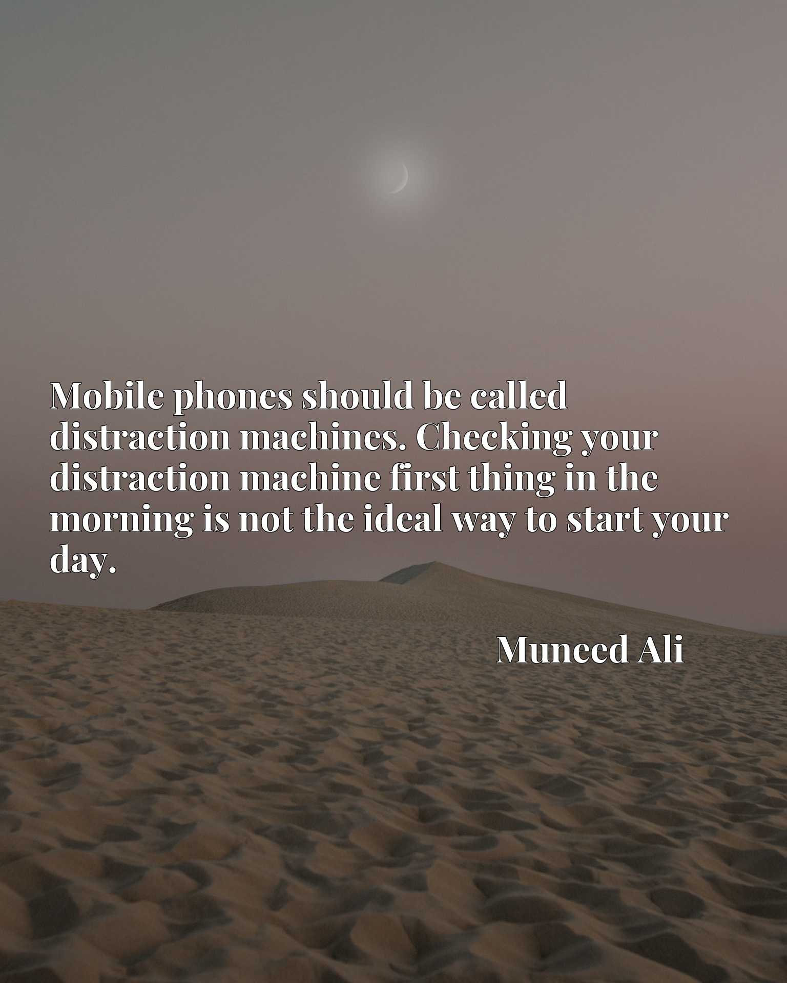 Mobile phones should be called distraction machines. Checking your distraction machine first thing in the morning is not the ideal way to start your day.