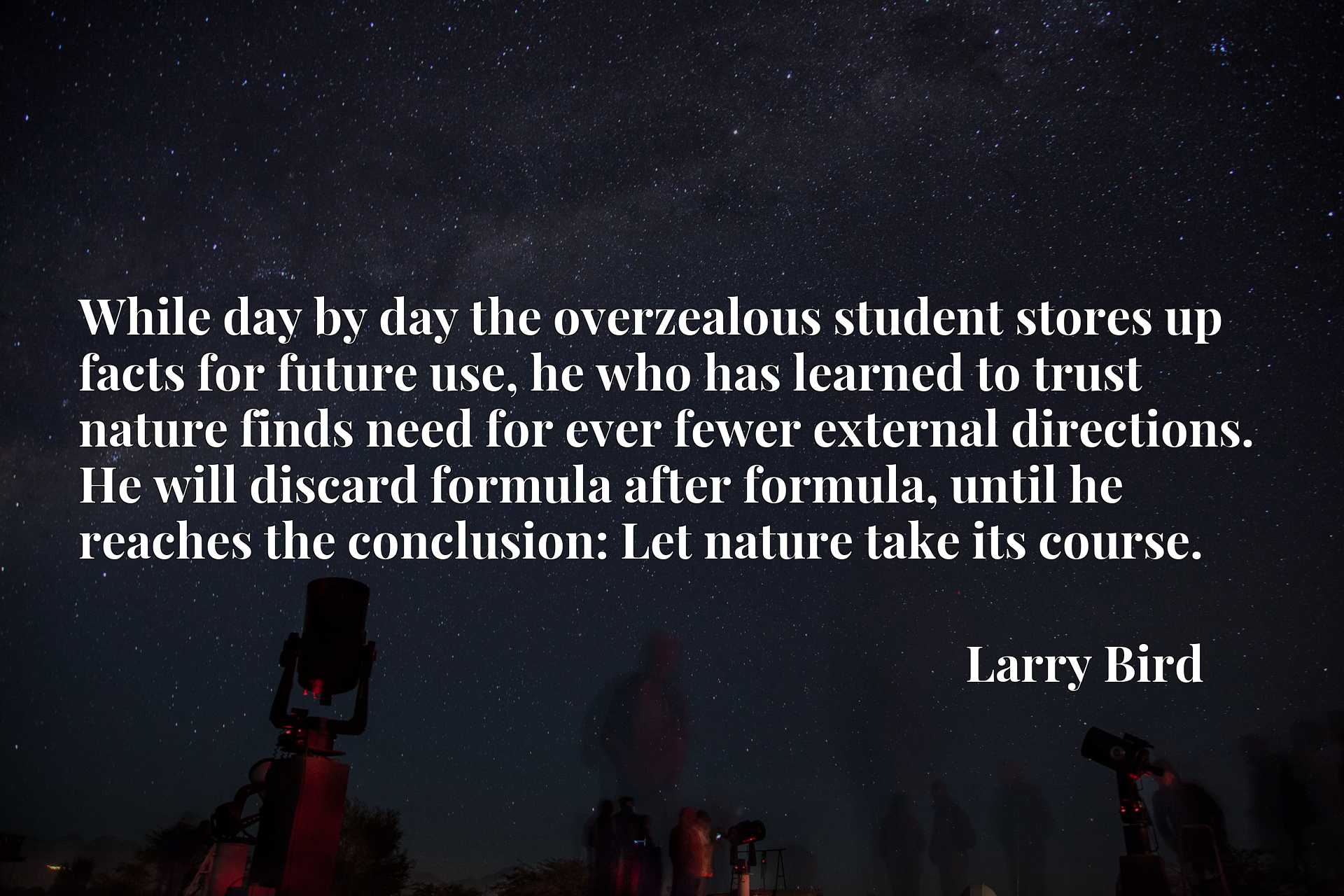 While day by day the overzealous student stores up facts for future use, he who has learned to trust nature finds need for ever fewer external directions. He will discard formula after formula, until he reaches the conclusion: Let nature take its course.