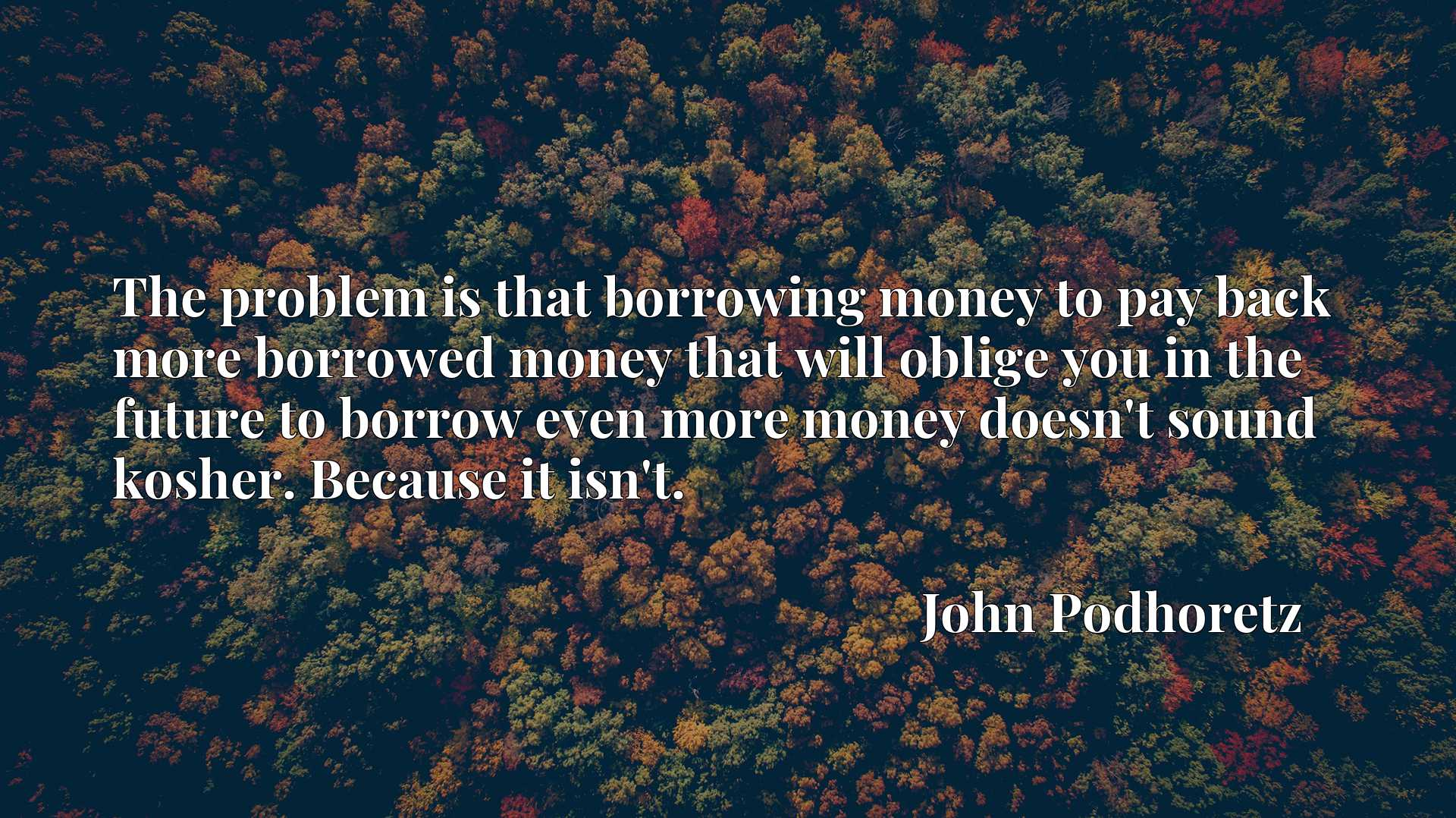 The problem is that borrowing money to pay back more borrowed money that will oblige you in the future to borrow even more money doesn't sound kosher. Because it isn't.