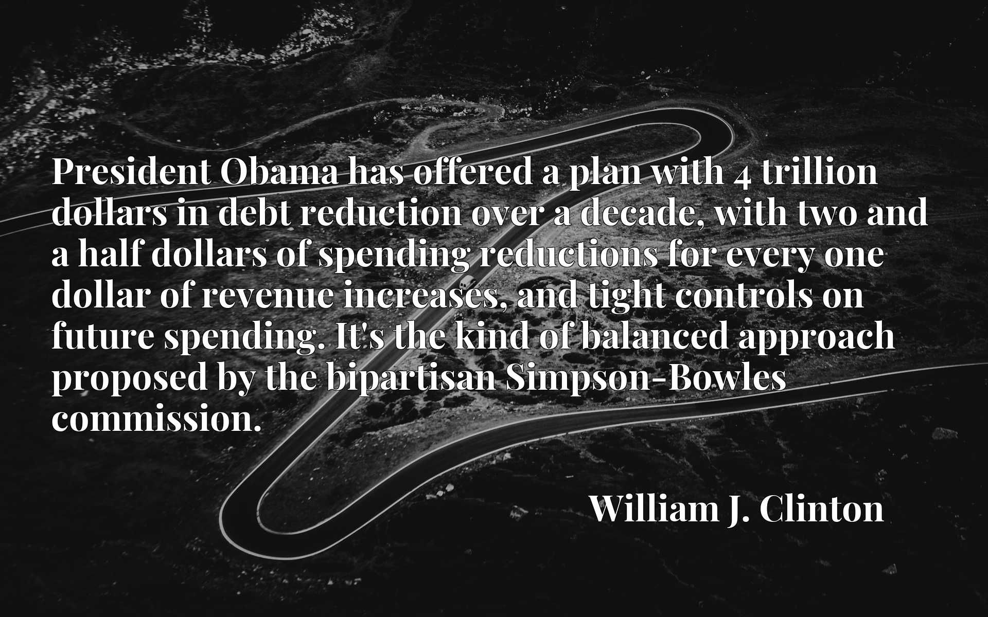 President Obama has offered a plan with 4 trillion dollars in debt reduction over a decade, with two and a half dollars of spending reductions for every one dollar of revenue increases, and tight controls on future spending. It's the kind of balanced approach proposed by the bipartisan Simpson-Bowles commission.