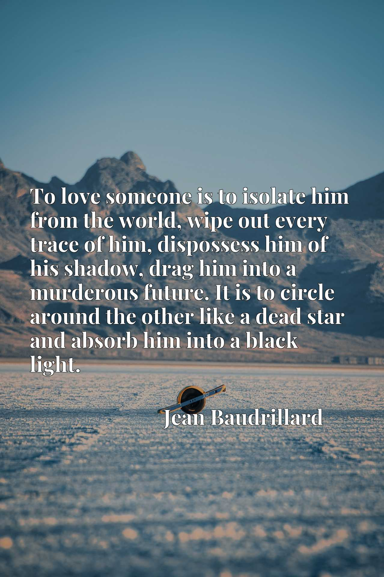 To love someone is to isolate him from the world, wipe out every trace of him, dispossess him of his shadow, drag him into a murderous future. It is to circle around the other like a dead star and absorb him into a black light.