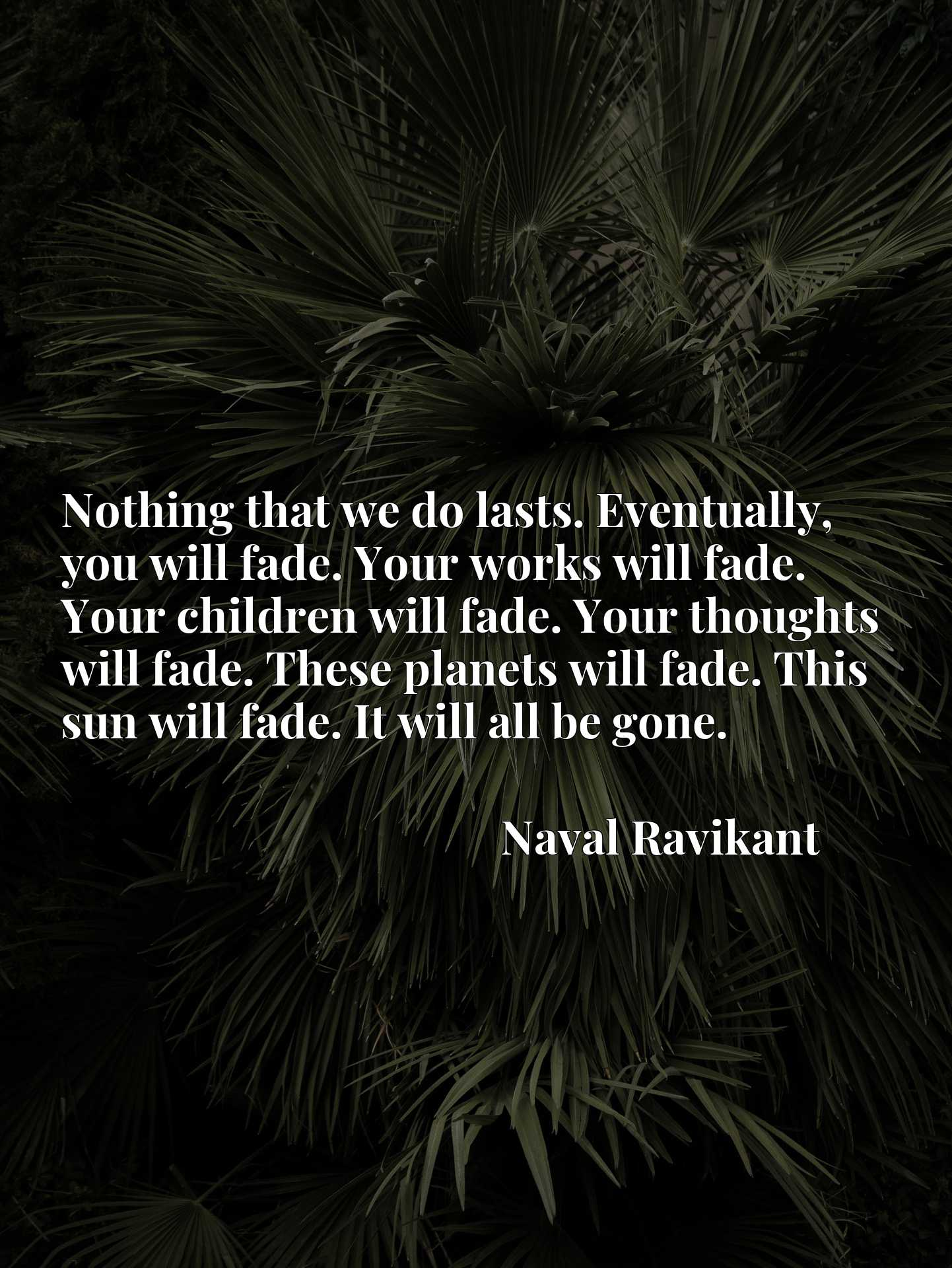 Nothing that we do lasts. Eventually, you will fade. Your works will fade. Your children will fade. Your thoughts will fade. These planets will fade. This sun will fade. It will all be gone.