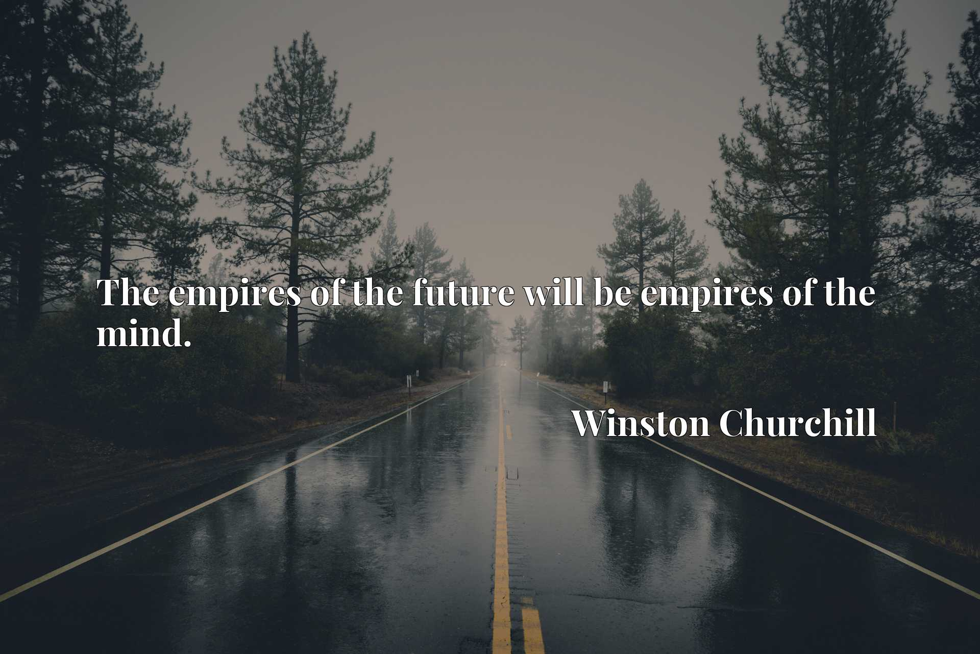 The empires of the future will be empires of the mind.