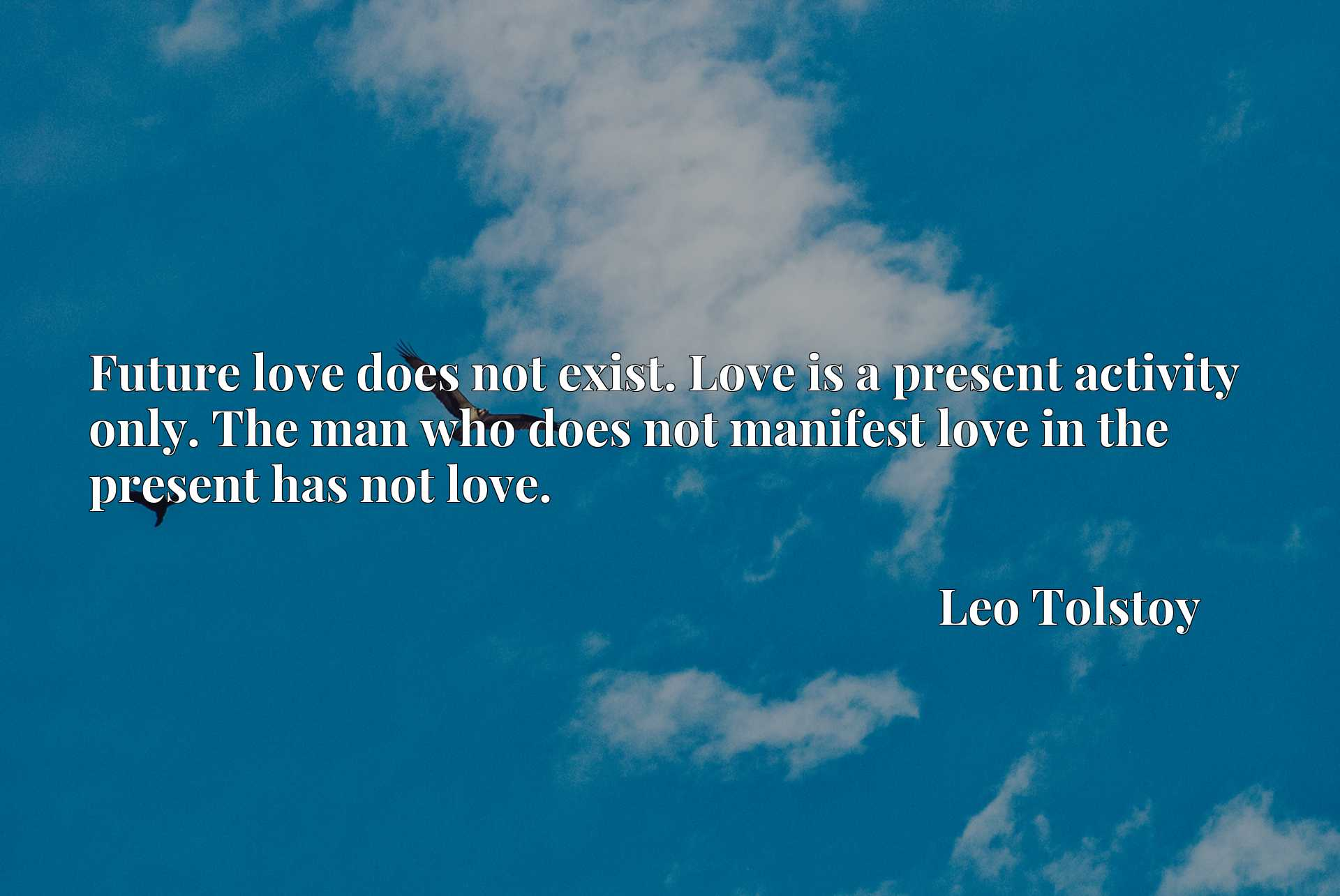 Future love does not exist. Love is a present activity only. The man who does not manifest love in the present has not love.