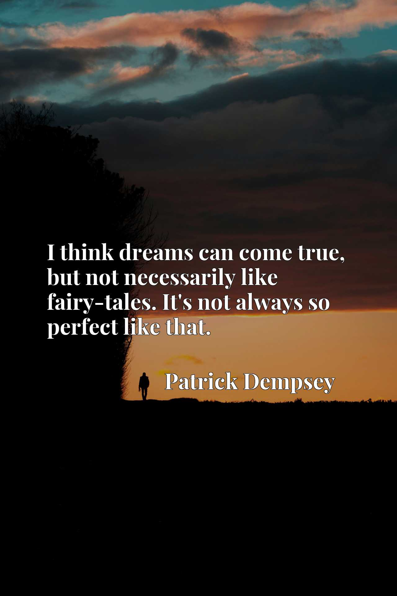 I think dreams can come true, but not necessarily like fairy-tales. It's not always so perfect like that.