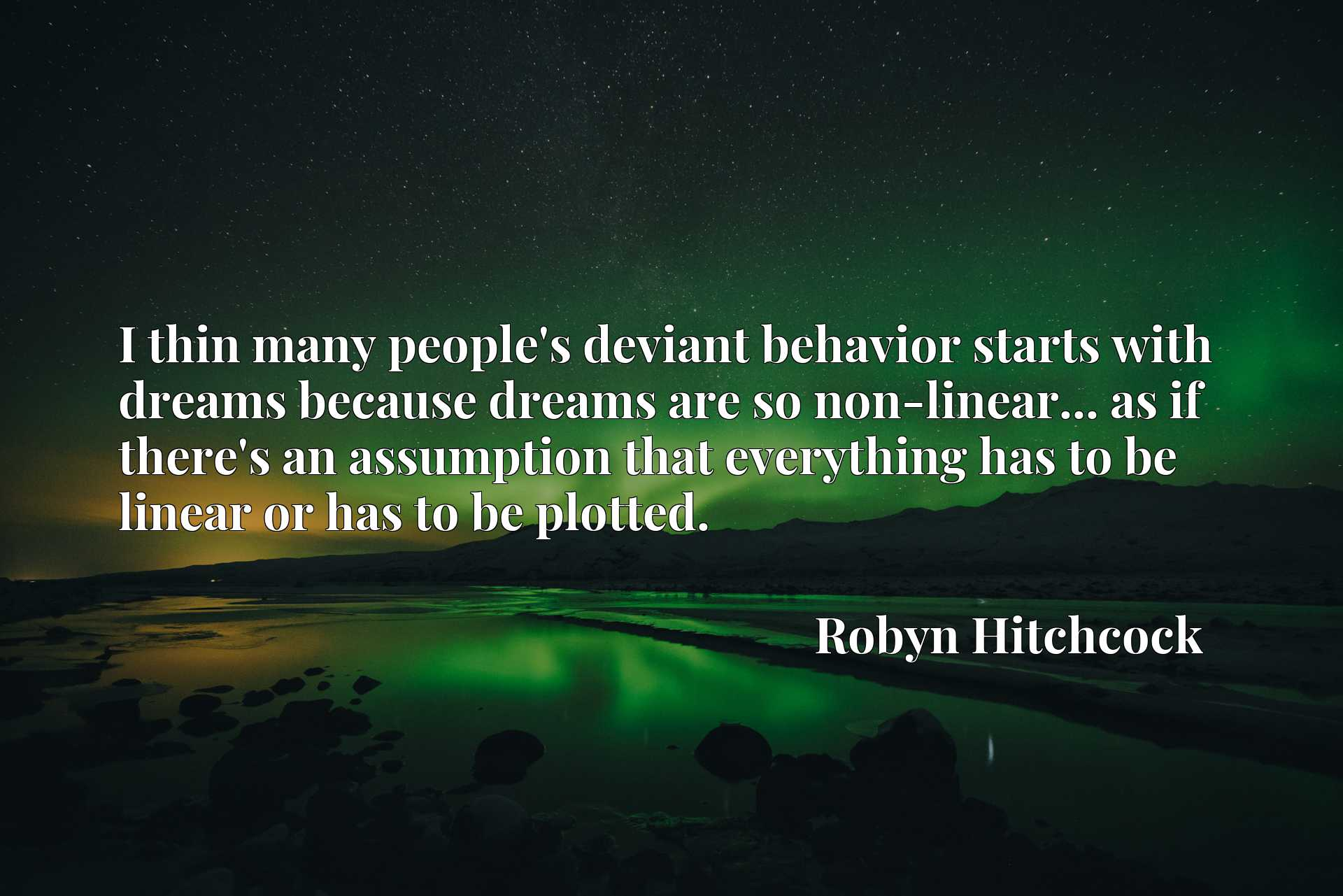 I thin many people's deviant behavior starts with dreams because dreams are so non-linear... as if there's an assumption that everything has to be linear or has to be plotted.