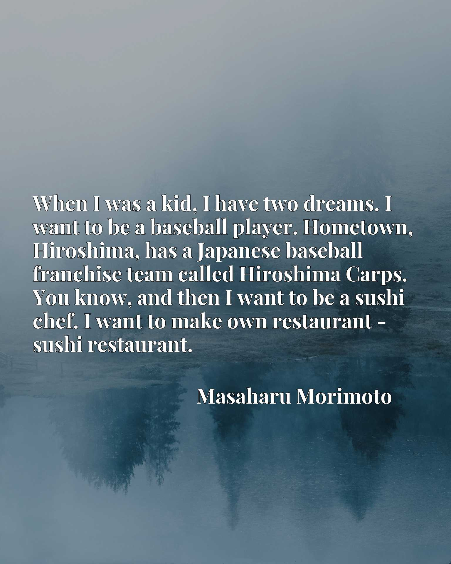 When I was a kid, I have two dreams. I want to be a baseball player. Hometown, Hiroshima, has a Japanese baseball franchise team called Hiroshima Carps. You know, and then I want to be a sushi chef. I want to make own restaurant - sushi restaurant.