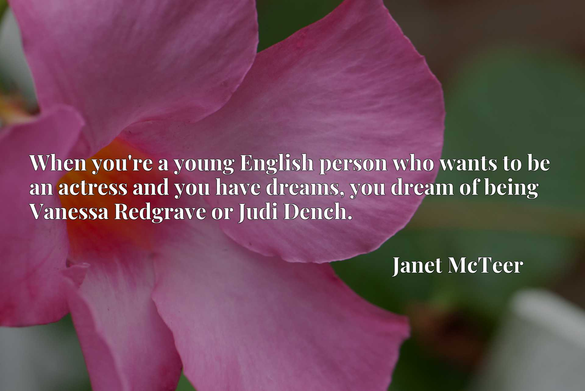 When you're a young English person who wants to be an actress and you have dreams, you dream of being Vanessa Redgrave or Judi Dench.