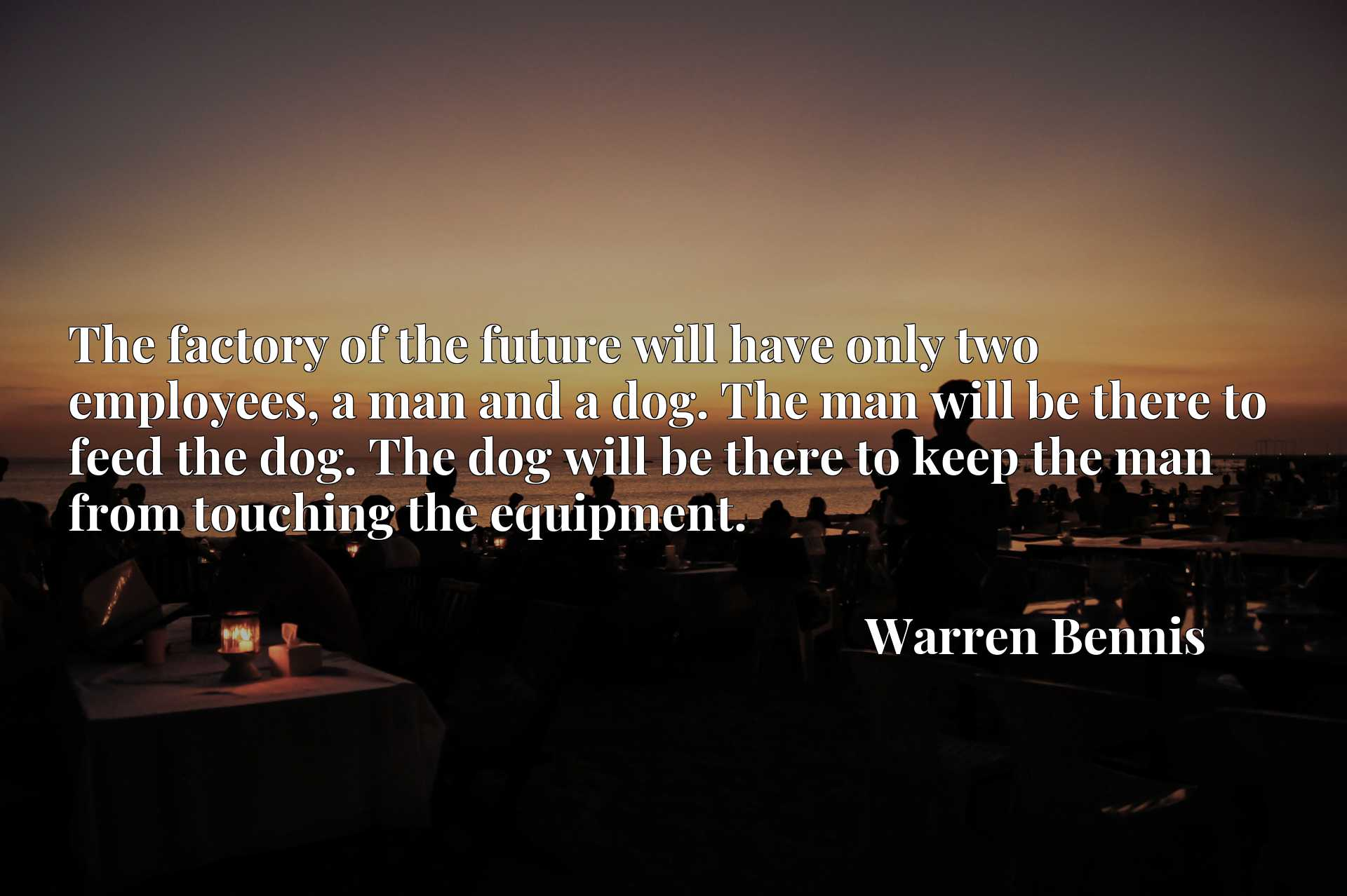 The factory of the future will have only two employees, a man and a dog. The man will be there to feed the dog. The dog will be there to keep the man from touching the equipment.