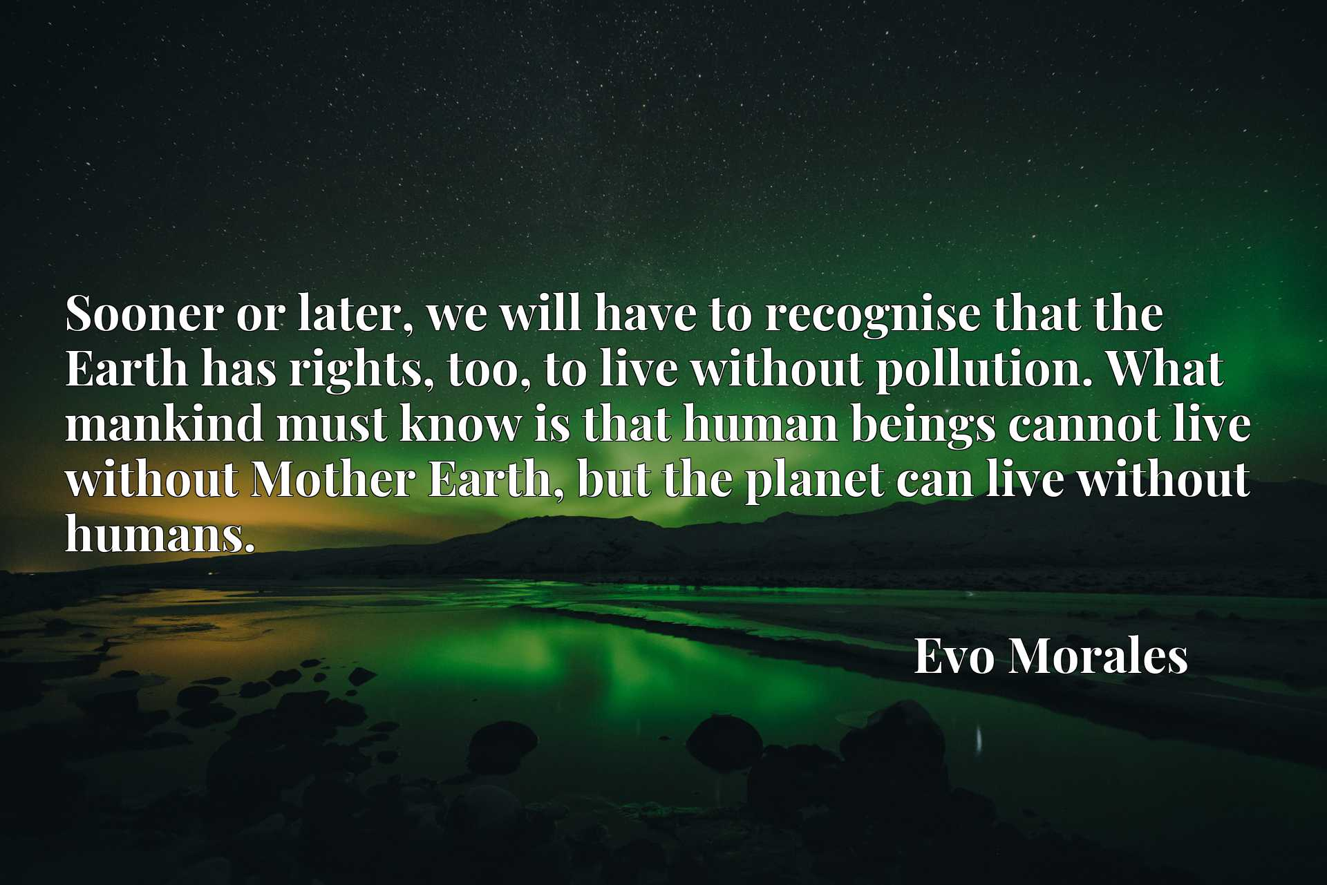 Sooner or later, we will have to recognise that the Earth has rights, too, to live without pollution. What mankind must know is that human beings cannot live without Mother Earth, but the planet can live without humans.